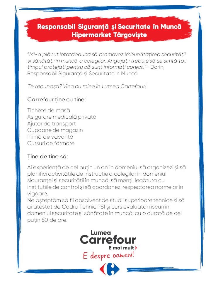 Carrefour ține cu tine:  Tichete de masă Asigurare medicală privată Ajutor de transport Cupoane de magazin Primă de vacanță Cursuri de formare  Ţine de tine să:  Ai experiență de cel puţin un an în domeniu, să organizezi și să planifici activitățile de instrucţie a colegilor în domeniul siguranţei şi securităţii în muncă, să menții legătura cu instituțiile de control și să coordonezi respectarea normelor în vigoare. Ne așteptăm să fii absolvent de studii superioare tehnice și să ai atestat de Cadru Tehnic PSI şi curs evaluator riscuri în domeniul securitate și sănătate în muncă, cu o durată de cel puţin 80 de ore. Carrefour ține cu tine:  Tichete de masă Asigurare medicală privată Ajutor de transport Cupoane de magazin Primă de vacanță Cursuri de formare  Ţine de tine să:  Ai experiență de cel puţin un an în domeniu, să organizezi și să planifici activitățile de instrucţie a colegilor în domeniul siguranţei şi securităţii în muncă, să menții legătura cu instituțiile de control și să coordonezi respectarea normelor în vigoare. Ne așteptăm să fii absolvent de studii superioare tehnice și să ai atestat de Cadru Tehnic PSI şi curs evaluator riscuri în domeniul securitate și sănătate în muncă, cu o durată de cel puţin 80 de ore.  responsabil siguranta sef SSM responsabil siguranta securitate sanatate in munca Lumea Carrefour e mai mult. E despre oameni!Lumea noastră? E despre prietenia fără vârstă și bucuria de a fi buni în ceea ce facem. Despre diversitatea meseriilor, dar mai ales despre diversitatea membrilor unei mari familii. Despre emoția primului job și satisfacția pe care o avem când suntem de ajutor.Fiecare dintre noi avem trăsături care ne fac să fim unici și valoroși. Suntem diferiți și în același timp suntem la fel ca toți românii: vrem să fim liberi, să alegem, să ne exprimăm punctul de vedere, să ne simțim bine.