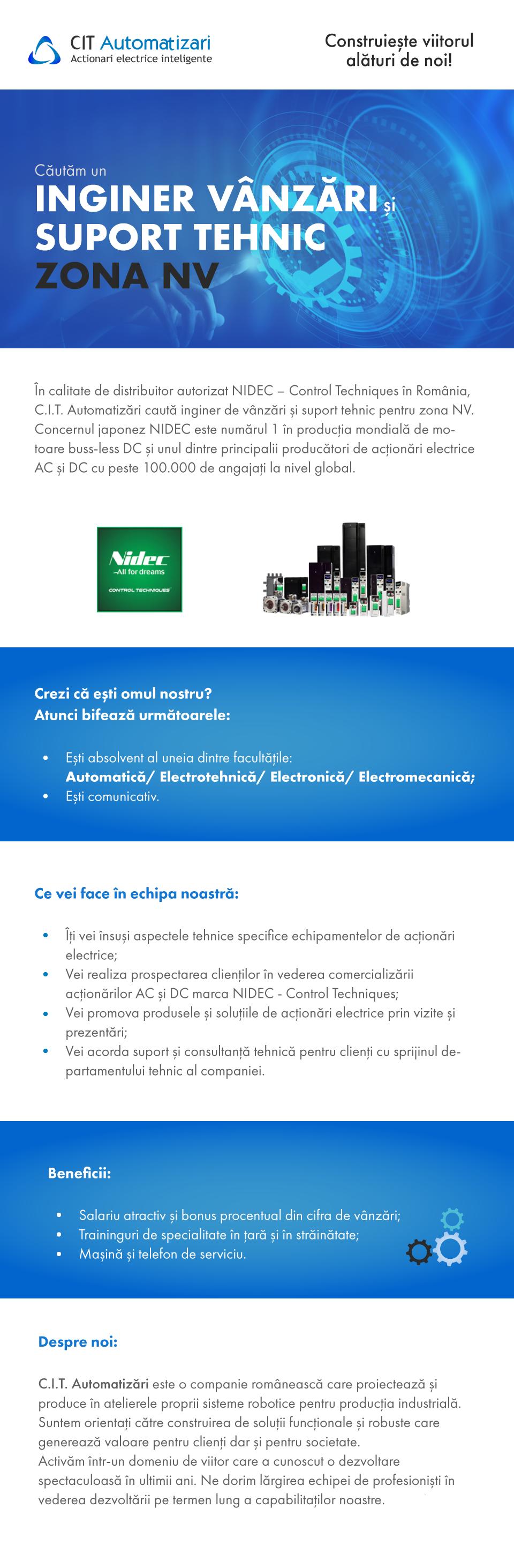 Inginer Vanzari si Suport Tehnic zona NV   In calitate de distribuitor autorizat NIDEC – Control Techniques in Romania, C.I.T. Automatizari cauta inginer de Vanzari si suport tehnic pentru zona NV. Concernu japonez NIDEC este numarul 1 in productia mondiala de motoare busless DC si unul dintre principalii producatori de actionari electrice AC si DC cu peste 100.000 de angajati la nivel global.   Crezi ca esti omul nostru? Atunci bifeaza urmatoarele: Esti absolvent al uneia dintre facultatile: Automatica/ Electrotehnica/ Electronica/ Electromecanic Esti comunicativ  Ce vei face in echima noastra: - Iti vei insusi aspectele tehnice specifice echipamentelor de actionari electrice; - Vei realiza prospetarea clientilor in vederea comercializarii actionarilor AC si DC marca NIDEC - Control Techniques; - Vei promovarea produsele si solutiile de actionari electrice prin vizite si prezentari; - Vei acorda prompt suport si consultanta tehnica pentru clienti cu sprijinul departamentului tehnic al companiei.   Beneficii: - Salariu atractiv si bonus procentual din cifra de vanzari; - Traininguri de specialitate in tara si in strainatate; - Masina si telefon de serviciu.     Inginer Vanzari si Suport Tehnic zona NV   In calitate de distribuitor autorizat NIDEC – Control Techniques in Romania, C.I.T. Automatizari cauta inginer de Vanzari si suport tehnic pentru zona NV. Concernu japonez NIDEC este numarul 1 in productia mondiala de motoare busless DC si unul dintre principalii producatori de actionari electrice AC si DC cu peste 100.000 de angajati la nivel global.   Crezi ca esti omul nostru? Atunci bifeaza urmatoarele: Esti absolvent al uneia dintre facultatile: Automatica/ Electrotehnica/ Electronica/ Electromecanic Esti comunicativ  Ce vei face in echima noastra: - Iti vei insusi aspectele tehnice specifice echipamentelor de actionari electrice; - Vei realiza prospetarea clientilor in vederea comercializarii actionarilor AC si DC marca NIDEC - Control Techniques; - Vei promova