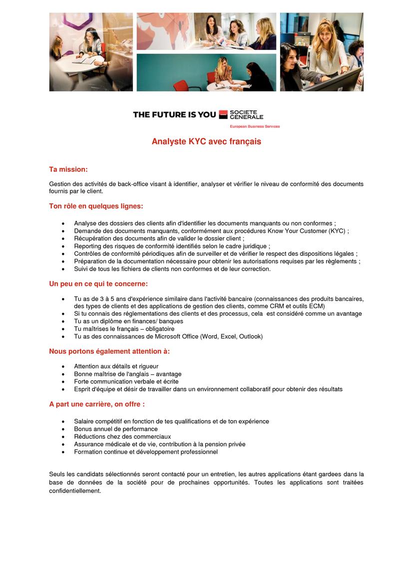 Analyste KYC avec français Ta mission: Gestion des activités de back-office visant à identifier, analyser et vérifier le niveau de conformité des documents fournis par le client. Ton rôle en quelques lignes: • Analyse des dossiers des clients afin d'identifier les documents manquants ou non conformes ; • Demande des documents manquants, conformément aux procédures Know Your Customer (KYC) ; • Récupération des documents afin de valider le dossier client ; • Reporting des risques de conformité identifiés selon le cadre juridique ; • Contrôles de conformité périodiques afin de surveiller et de vérifier le respect des dispositions légales ; • Préparation de la documentation nécessaire pour obtenir les autorisations requises par les règlements ; • Suivi de tous les fichiers de clients non conformes et de leur correction. Un peu en ce qui te concerne: • Tu as de 3 à 5 ans d'expérience similaire dans l'activité bancaire (connaissances des produits bancaires, des types de clients et des applications de gestion des clients, comme CRM et outils ECM) • Si tu connais des réglementations des clients et des processus, cela est considéré comme un avantage • Tu as un diplôme en finances/ banques • Tu maîtrises le français – obligatoire • Tu as des connaissances de Microsoft Office (Word, Excel, Outlook) Nous portons également attention à: • Attention aux détails et rigueur • Bonne maîtrise de l'anglais – avantage • Forte communication verbale et écrite • Esprit d'équipe et désir de travailler dans un environnement collaboratif pour obtenir des résultats A part une carrière, on offre : • Salaire compétitif en fonction de tes qualifications et de ton expérience • Bonus annuel de performance • Réductions chez des commerciaux • Assurance médicale et de vie, contribution à la pension privée • Formation continue et développement professionnel Seuls les candidats sélectionnés seront contacté pour un entretien, les autres applications étant gardees dans la base de données de la société pou