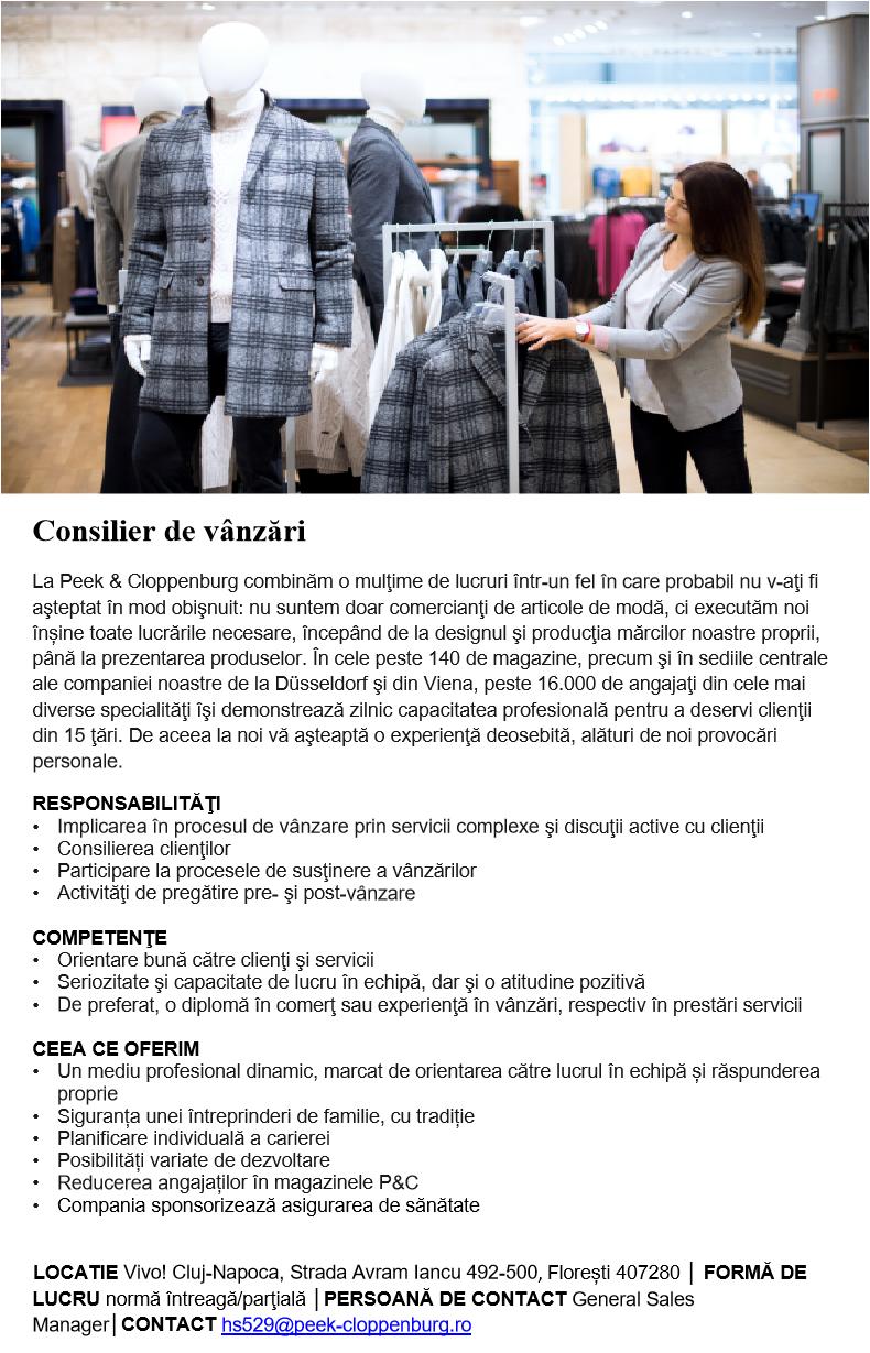 Consilier de vânzări La Peek & Cloppenburg combinăm o mulţime de lucruri într-un fel în care probabil nu v-aţi fi aşteptat în mod obişnuit: nu suntem doar comercianţi de articole de modă, ci executăm noi înșine toate lucrările necesare, începând de la designul şi producţia mărcilor noastre proprii, până la prezentarea produselor. În cele peste 140 de magazine, precum şi în sediile centrale ale companiei noastre de la Düsseldorf şi din Viena, peste 16.000 de angajaţi din cele mai diverse specialităţi îşi demonstrează zilnic capacitatea profesională pentru a deservi clienţii din 15 ţări. De aceea la noi vă aşteaptă o experienţă deosebită, alături de noi provocări personale.  RESPONSABILITĂŢI • Implicarea în procesul de vânzare prin servicii complexe şi discuţii active cu clienţii • Consilierea clienţilor  • Participare la procesele de susţinere a vânzărilor • Activităţi de pregătire pre- şi post-vânzare     COMPETENŢE • Orientare bună către clienţi şi servicii • Seriozitate şi capacitate de lucru în echipă, dar şi o atitudine pozitivă • De preferat, o diplomă în comerţ sau experienţă în vânzări, respectiv în prestări servicii     CEEA CE OFERIM • Un mediu profesional dinamic, marcat de orientarea către lucrul în echipă și răspunderea proprie  • Siguranța unei întreprinderi de familie, cu tradiție • Planificare individuală a carierei • Posibilități variate de dezvoltare • Reducerea angajaților în magazinele P&C • Compania sponsorizează asigurarea de sănătate      LOCATIE Vivo! Cluj-Napoca, Strada Avram Iancu 492-500, Florești 407280 │ FORMĂ DE LUCRU normă întreagă/parţială │PERSOANĂ DE CONTACT General Sales Manager│CONTACT hs529@peek-cloppenburg.ro