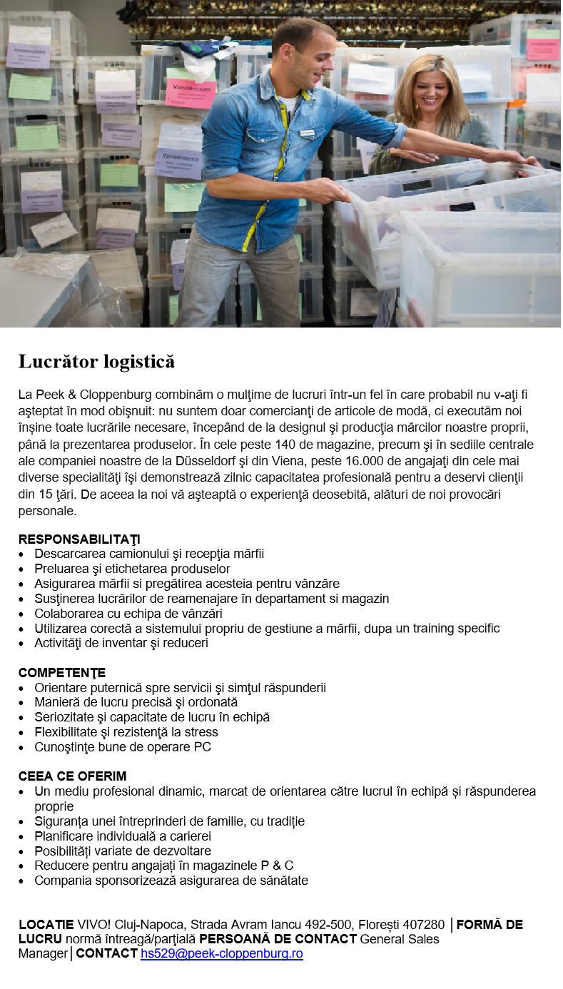 Lucrător logistică  La Peek & Cloppenburg combinăm o mulţime de lucruri într-un fel în care probabil nu v-aţi fi aşteptat în mod obişnuit: nu suntem doar comercianţi de articole de modă, ci executăm noi înșine toate lucrările necesare, începând de la designul şi producţia mărcilor noastre proprii, până la prezentarea produselor. În cele peste 140 de magazine, precum şi în sediile centrale ale companiei noastre de la Düsseldorf şi din Viena, peste 16.000 de angajaţi din cele mai diverse specialităţi îşi demonstrează zilnic capacitatea profesională pentru a deservi clienţii din 15 ţări. De aceea la noi vă aşteaptă o experienţă deosebită, alături de noi provocări personale.  RESPONSABILITAŢI • Descarcarea camionului şi recepţia mărfii • Preluarea şi etichetarea produselor • Asigurarea mărfii si pregătirea acesteia pentru vânzăre • Susţinerea lucrărilor de reamenajare în departament si magazin • Colaborarea cu echipa de vânzări • Utilizarea corectă a sistemului propriu de gestiune a mărfii, dupa un training specific • Activităţi de inventar şi reduceri    COMPETENŢE • Orientare puternică spre servicii şi simţul răspunderii • Manieră de lucru precisă şi ordonată • Seriozitate şi capacitate de lucru în echipă  • Flexibilitate şi rezistenţă la stress • Cunoştinţe bune de operare PC    CEEA CE OFERIM • Un mediu profesional dinamic, marcat de orientarea către lucrul în echipă și răspunderea proprie  • Siguranța unei întreprinderi de familie, cu tradiție • Planificare individuală a carierei • Posibilități variate de dezvoltare • Reducere pentru angajați în magazinele P & C • Compania sponsorizează asigurarea de sănătate      LOCATIE VIVO! Cluj-Napoca, Strada Avram Iancu 492-500, Florești 407280 │FORMĂ DE LUCRU normă întreagă/parţială PERSOANĂ DE CONTACT General Sales Manager│CONTACT hs529@peek-cloppenburg.ro