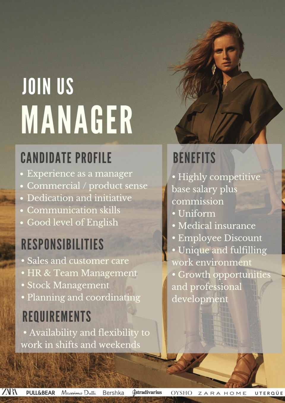 Join our team as a: - MANAGER- Zara, Pull&Bear, Massimi Dutti, Bershka, Stradivarius, Oysho, Zara Home, Uterque  At Inditex we believe that our greatest assets are the people working in our stores. If you are looking for a career in retail, you like to work close to the people and you are looking for new challenges, Inditex is the place for you!  Main responsibilities: Stock Management Sales Customer Service HR & Team Management Planning and coordinating  Candidate profile: Experience as a manager Commercial / product sense Dedication and initiative Communication skills Good level of English   Your chances to be selected will be greater if you apply also on our corporate website: www.inditexcareers.com Join our team as a: - MANAGER- Zara, Pull&Bear, Massimi Dutti, Bershka, Stradivarius, Oysho, Zara Home, Uterque  At Inditex we believe that our greatest assets are the people working in our stores. If you are looking for a career in retail, you like to work close to the people and you are looking for new challenges, Inditex is the place for you!  Main responsibilities: Stock Management Sales Customer Service HR & Team Management Planning and coordinating  Candidate profile: Experience as a manager Commercial / product sense Dedication and initiative Communication skills Good level of English   Your chances to be selected will be greater if you apply also on our corporate website: www.inditexcareers.com; Join our team as a: - MANAGER- Zara, Pull&Bear, Massimi Dutti, Bershka, Stradivarius, Oysho, Zara Home, Uterque  At Inditex we believe that our greatest assets are the people working in our stores. If you are looking for a career in retail, you like to work close to the people and you are looking for new challenges, Inditex is the place for you!  Main responsibilities: Stock Management Sales Customer Service HR & Team Management Planning and coordinating  Candidate profile: Experience as a manager Commercial / product sense Dedication and initiative Communication skill