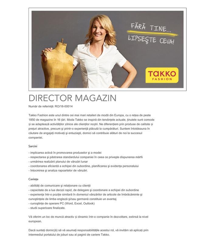 Director magazin – Dorohoi, Satu-Mare, Sibiu  Takko Fashion este unul dintre cei mai mari retaileri de modă din Europa, cu peste 1.900 magazine şi 17.000 angajaţi în 16 ţări şi cu o cifră de afaceri de peste 1 miliard EUR. Începând cu anul 1982, împletim inovaţia cu dinamismul şi cu moda, ceea ce ne impulsionează, ne permite să ne dezvoltăm şi ne diferenţiază de alte companii. În plus, oamenii din spatele brandului Takko Fashion, prin dedicare si implicare, sunt cei care au făcut posibil acest succes.    Dacă sunteţi dornic(ă) să vă asumaţi responsabilităţile acestui rol, vă invităm să aplicați prin intermediul portalului de joburi.  Tasks: - implicarea activă în promovarea produselor şi a modei - respectarea şi păstrarea standardului companiei în ceea ce priveşte dispunerea mărfii - urmărirea realizării planului de vânzări lunar - coordonarea eficientă a echipei din subordine, planificarea şi evidenţa personalului - întocmirea şi analiza rapoartelor de vânzări  DIRECTOR MAGAZIN Requirements specification: - abilităţi de comunicare şi relaţionare cu clienţii  - capacitate de a lua decizii rapid, de delegare şi coordonare a echipei din subordine  - experienţa într-o poziţie similară în domeniul vânzărilor de articole de îmbrăcăminte şi cunoştinţele de limba engleză şi/sau germană constituie un avantaj  - cunoştinţe de operare PC (Word, Excel, Outlook)  - studii superioare finalizate.  Last but not least: Vă oferim un loc de muncă atractiv și dinamic într-o companie în dezvoltare, extinsă la nivel european.  Takko este unul dintre cei mai mari comercianţi de produse textile din Germania. In cele peste 1800 de magazine din Europa, compania de modă cu sediul in Telgte - Vestfalia, oferă articole de modă de calitate, la preţuri convenabile, pentru toţi membrii familiei. Pentru mai multe detalii, vizitaţi site-ul www.takko.ro