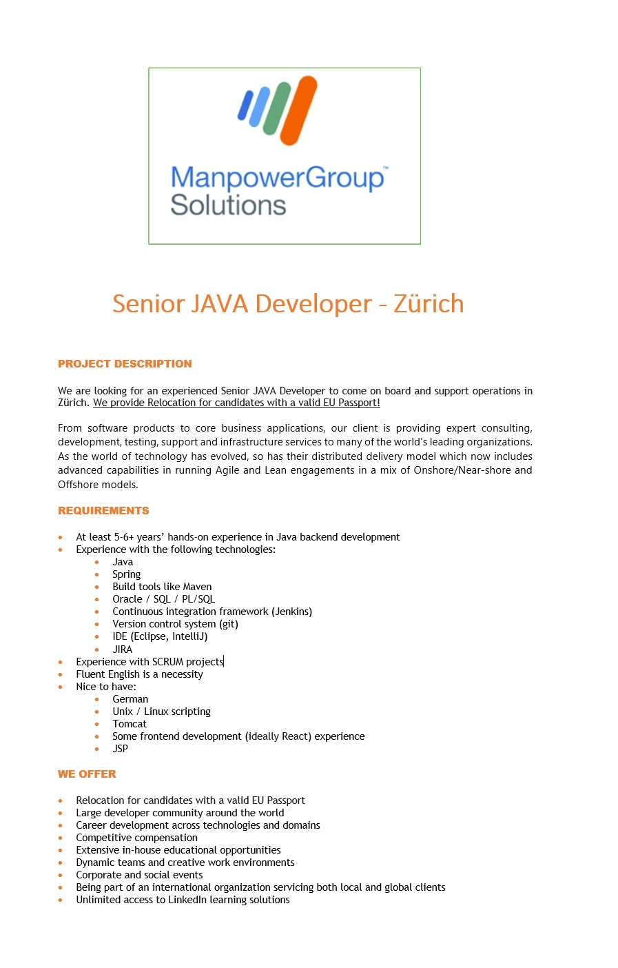 Senior JAVA Developer to come on board and support operations in Zürich. From software products to core business applications, our client is providing expert consulting, development, testing, support and infrastructure services to many of the world's leading organizations. As the world of technology has evolved, so has their distributed delivery model which now includes advanced capabilities in running Agile and Lean engagements in a mix of Onshore/Near-shore and Offshore models. REQUIREMENTS - At least 5-6+ years' hands-on experience in Java backend development - Experience with the following technologies: - Java - Spring - Build tools like Maven - Oracle / SQL / PL/SQL - Continuous integration framework (Jenkins) - Version control system (git) - IDE (Eclipse, IntelliJ) - JIRA - Experience with SCRUM projects - Fluent English is a necessity - Nice to have: - German - Unix / Linux scripting - Tomcat - Some frontend development (ideally React) experience - JSP WE OFFER - Large developer community around the world - Career development across technologies and domains - Competitive compensation - Extensive in-house educational opportunities - Dynamic teams and creative work environments - Corporate and social events - Being part of an international organization servicing both local and global clients - Unlimited access to LinkedIn learning solutions