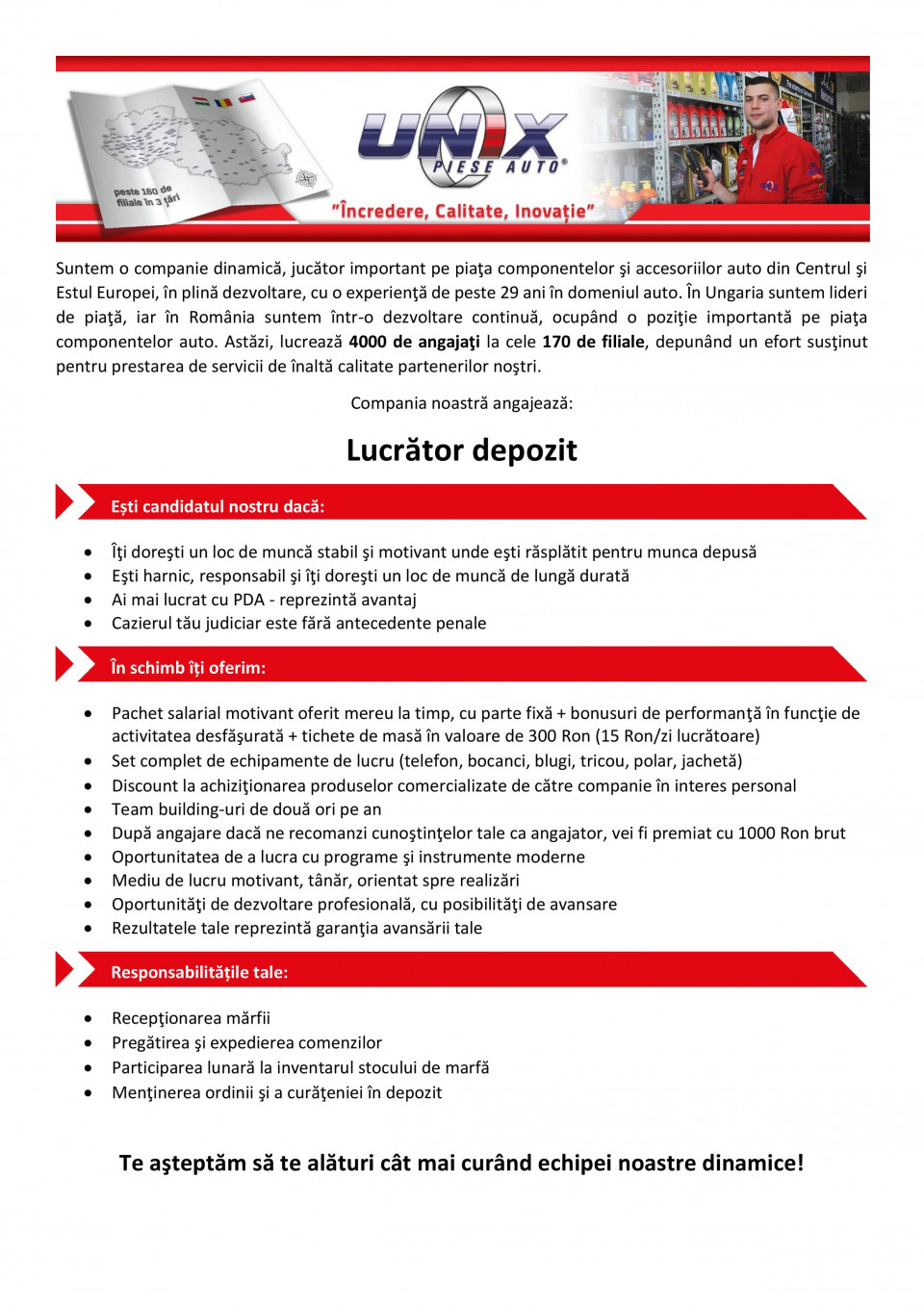 Lucrător depozit Lucrător depozit Lucrator depozit  Compania noastră este un distribuitor de piese auto, care se află într-o expansiune dinamică în cele trei ţări ale regiunii Central şi Est Europene, unde lucrează peste 3500 de angajaţi la cele peste 150 de filiale. Sistemul logistic avansat şi catalogul electronic de piese auto asigură un serviciu unic partenerilor noştri. Datorită lărgirii semnificative a reţelei de distribuţie din România suntem în căutarea unor colegi, care prin gestionarea profesionistă a relaţiilor interumane şi prin propunerile de îmbunătăţire asigură servicii de înaltă calitate, crescând astfel satisfacţia partenerilor noştri.