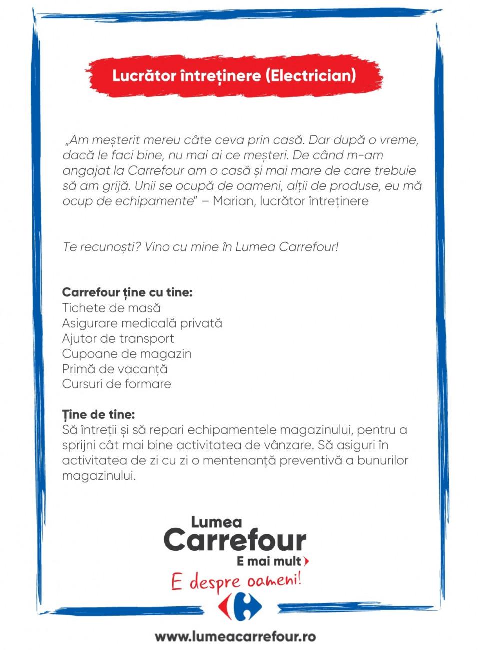 """Intotdeauna am mesterit prin casa cate ceva. Dar dupa o vreme, daca le faci bine, nu mai ai ce mesteri. De cand m-am anagajat la Carrefour am o casa si mai mare de care trebuie sa am grija. Unii se ocupa de oameni, altii de produse, eu ma ocup de echipamente."""" – Marian, lucrator intretinere Carrefour.  Te recunosti? Vino cu mine in Lumea Carrefour! Tine de tine: Sa intretii si sa repari echipamentele si bunurile magazinului, pentru a sprijni cat mai bine activitatea de vanzare.  Calificare: Certificat de calificare Electrician sau Mecanic Instalatii  Carrefour tine cu tine: Tichete de masa Asigurare medicala privata Ajutor de transport Cupoane de magazin Prima de vacanta Cursuri de formare Intotdeauna am mesterit prin casa cate ceva. Dar dupa o vreme, daca le faci bine, nu mai ai ce mesteri. De cand m-am anagajat la Carrefour am o casa si mai mare de care trebuie sa am grija. Unii se ocupa de oameni, altii de produse, eu ma ocup de echipamente."""" – Marian, lucrator intretinere Carrefour.  Te recunosti? Vino cu mine in Lumea Carrefour! Tine de tine: Sa intretii si sa repari echipamentele si bunurile magazinului, pentru a sprijni cat mai bine activitatea de vanzare.  Calificare: Certificat de calificare Electrician sau Mecanic Instalatii  Carrefour tine cu tine: Tichete de masa Asigurare medicala privata Ajutor de transport Cupoane de magazin Prima de vacanta Cursuri de formare  tehnician electrician mentenanta reparatii servicii repar Lumea Carrefour e mai mult. E despre oameni!Lumea noastră? E despre prietenia fără vârstă și bucuria de a fi buni în ceea ce facem. Despre diversitatea meseriilor, dar mai ales despre diversitatea membrilor unei mari familii. Despre emoția primului job și satisfacția pe care o avem când suntem de ajutor.Fiecare dintre noi avem trăsături care ne fac să fim unici și valoroși. Suntem diferiți și în același timp suntem la fel ca toți românii: vrem să fim liberi, să alegem, să ne exprimăm punctul de vedere, să ne simțim bine."""