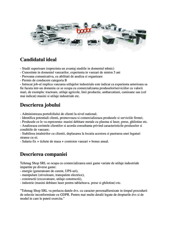 Candidatul ideal - Studii superioare (reprezinta un avantaj studiile in domeniul tehnic) - Cunostinte in domeniul vanzarilor, experienta in vanzari de minim 5 ani - Persoana comunicativa, cu abilitati de analiza si organizare - Permis de conducere categoria B - Intrucat job-ul implica vanzarea utilajelor industriale este indicat ca experienta anterioara sa fie facuta intr-un domeniu ce se ocupa cu comercializarea produselor/serviciilor cu valorii mari, de exemplu: tractoare, utilaje agricole, linii productie, ambarcatiuni, camioane sau (cel mai indicat) masini si utilaje industriale etc. Descrierea jobului - Administreaza portofoliului de clienti la nivel national; - Identifica potentiali clienti, promoveaza si comercializeaza produsele si serviciile firmei; - Produsele ce le va reprezenta: masini debitare metale cu plasma si laser, prese, ghilotine etc. - Analizeaza cerintele clientilor si acorda consultanta privind caracteristicile produselor si conditiile de vanzare; - Stabilirea intalnirilor cu clientii, deplasarea la locatia acestora si pastrarea unei legaturi stranse cu ei; - Salariu fix + tichete de masa + comision vanzari + bonus anual. Descrierea companiei Tehmag Shop SRL se ocupa cu comercializarea unei game variate de utilaje industriale impartite pe diverse game: - energie (generatoare de curent, UPS-uri), - manipulare (stivuitoare, transpalete electrice), - constructii (excavatoare, utilaje constructii), - industrie (masini debitare laser pentru tabla/teava. prese si ghilotine) etc.