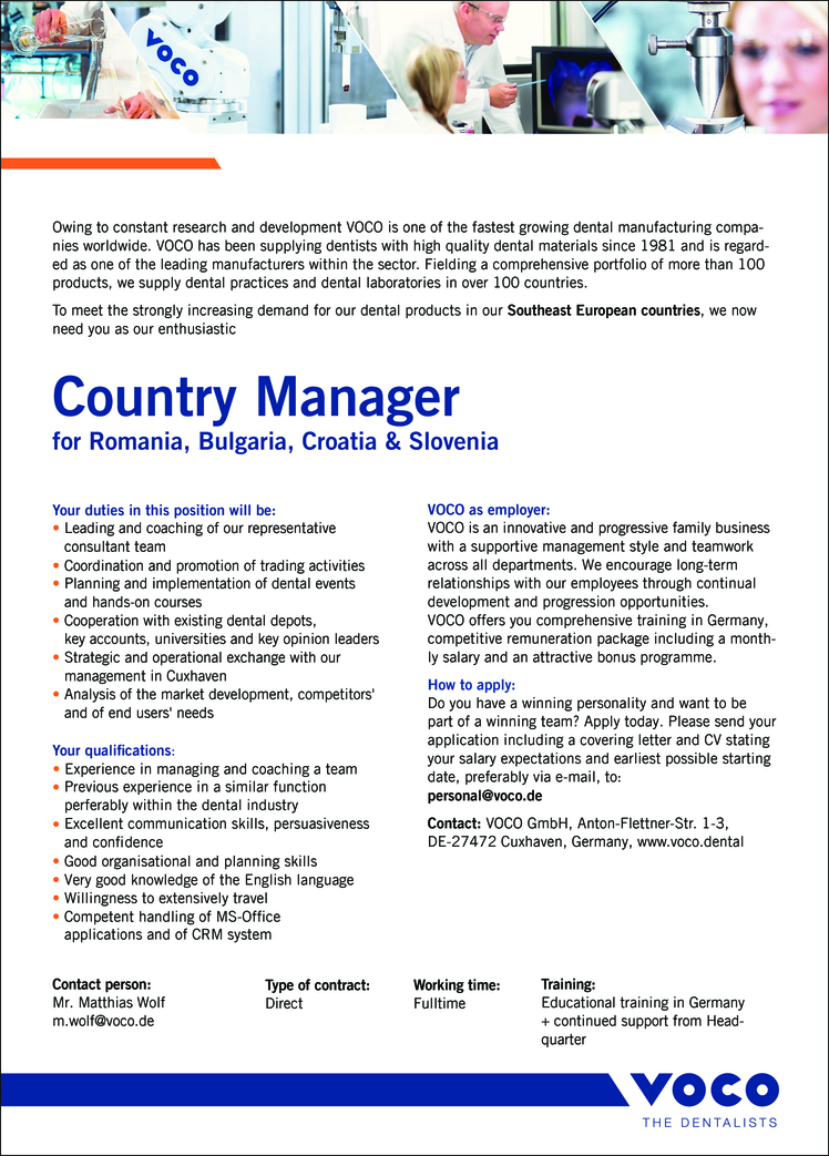 Your qualifications: • Experience in managing and coaching a team • Previous experience in a similar function perferably within the dental industry - Excellent communication skills, persuasiveness and confidence • Good organisational and planning skills • Very good knowledge of the English language • Willingness to extensively travel • Competent handling of MS-Office applications and of CRM system Your duties in this position will be: • Leading and coaching of our representative consultant team • Coordination and promotion of trading activities • Planning and implementation of dental events and hands-on courses • Cooperation with existing dental depots, key accounts, universities and key opinion leaders • Strategic and operational exchange with our management in Cuxhaven • Analysis of the market development, competitors' and of end users' needs VOCO is one of the leading international manufacturers of dental materials. A family-run medium-sized enterprise, VOCO has a presence in almost all markets across the globe, the name VOCO being synonymous with premium product quality, creative solutions and innovative power. Building on intensive research and development work, VOCO has repeatedly set new standards with its products. Dentists all over the world rely on the quality of our broad product range.VOCO continues on a course of expansion. The steady growth of the enterprise has not only resulted in an increase in its workforce numbers worldwide, but also in demands made on research and manufacturing capacities: High-end laboratories and state-of-the-art production premises house the development and manufacture of VOCO products.A globally aligned corporate strategy and a focus on quality and reliability have been the catalysts for establishing the VOCO brand firmly in the international markets. Today, the core markets for VOCO products, besides Germany and other European countries, are the USA and Canada. At the same time, our market shares in Asia, Central and South A