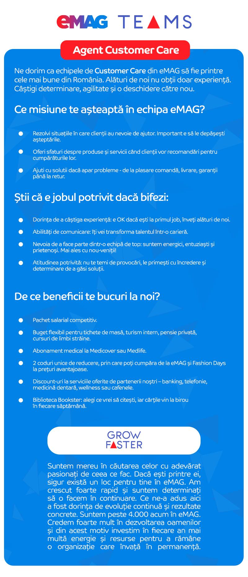 Ne dorim ca echipele de Customer Care din eMAG sa fie printre cele mai bune din Romania. Alături de noi nu obții doar experiență. Câștigi determinare, agilitate și o deschidere către nou care te va propulsa spre idealul tău profesional. Grow Faster. Connect Better.  Știi că te potrivești dacă bifezi: • Dorința de a câștiga experiență: e OK dacă ești la primul job, înveți alături de noi. • Abilități de comunicare: îți vei transforma talentul într-o carieră. • Nevoia de a face parte dintr-o echipă de top: suntem energici, entuziaști și prietenoși. Mai ales cu nou-veniții! •Atitudinea potrivită: nu te temi de provocări, le primești cu încredere și determinare de a găsi soluții. Ce rol te așteaptă în echipa eMAG?  •Grija pentru clienți se regăsește în fiecare interacțiune: de la plasarea unei comenzi până la consultanță specializată, livrare și returnare produse. Iată ce ar trebui sa faci: • Mentii un o atitudine profesionala orientata spre client; • Preiei si rezolvi situatiile in care apar neconformitati; • Asisti clientul in decizia de cumparare prin oferirea detaliilor solicitate despre produse si servicii • Ajuti cu solutii la diverse probleme: plasare comanda, livrare si retur.  De ce beneficii te bucuri la eMAG?  • Pachet salarial competitiv • Primești un buget flexibil pentru tichete de masă, turism intern, pensie privată, cursuri de limbi străine. • Abonament medical la Medicover sau Medlife. • Ai două coduri unice de reducere, prin care poți cumpăra produse vândute pe eMAG și Fashion Days la prețuri avantajoase. • Primești discount-uri și la serviciile oferite de partenerii noștri – banking, telefonie, medicină dentară, wellness sau cafenele. • Biblioteca Bookster: alegi ce vrei să citești, iar cărțile vin la birou în fiecare săptămână. GROW FASTER Suntem mereu în căutarea celor cu adevărat pasionați de ceea ce fac. Dacă ești printre ei, sigur există un loc pentru tine în eMAG. Am crescut foarte rapid și suntem determinați să o facem în continuare. Ce ne-a adu