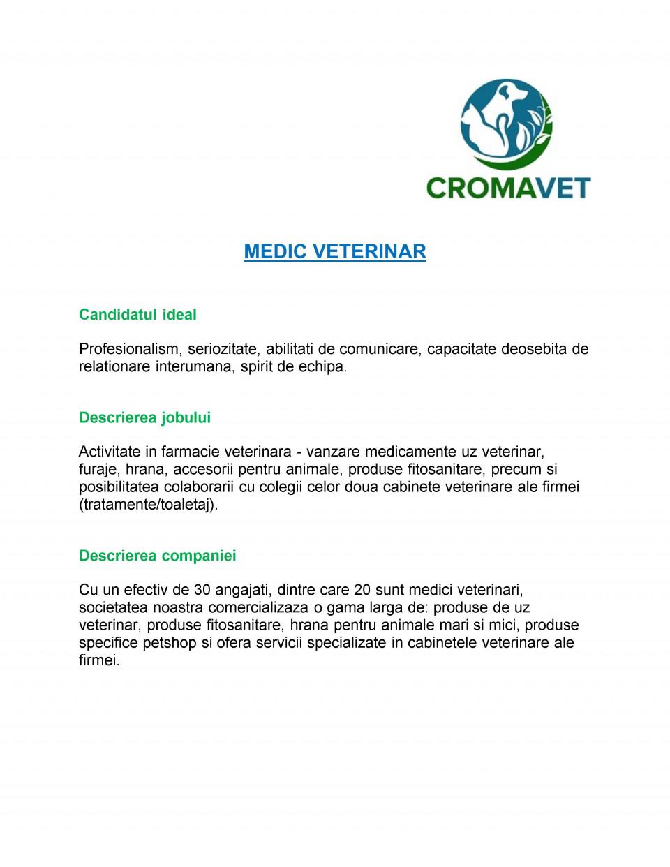 Profesionalism, seriozitate, abilitati de comunicare, capacitate deosebita de relationare interumana, spirit de echipa. Activitate in farmacie veterinara - vanzare medicamente uz veterinar, furaje, hrana, accesorii pentru animale, produse fitosanitare, precum si posibilitatea colaborarii cu colegii celor doua cabinete veterinare ale firmei (tratamente/toaletaj). Cu un efectiv de 30 angajati, dintre care 20 sunt medici veterinari,societatea noastra comercializaza o gama larga de: produse de uz veterinar, produse fitosanitare, hrana pentru animale mari si mici,produse specifice petshop si ofera servicii specializate in cabinetele veterinare ale firmei.