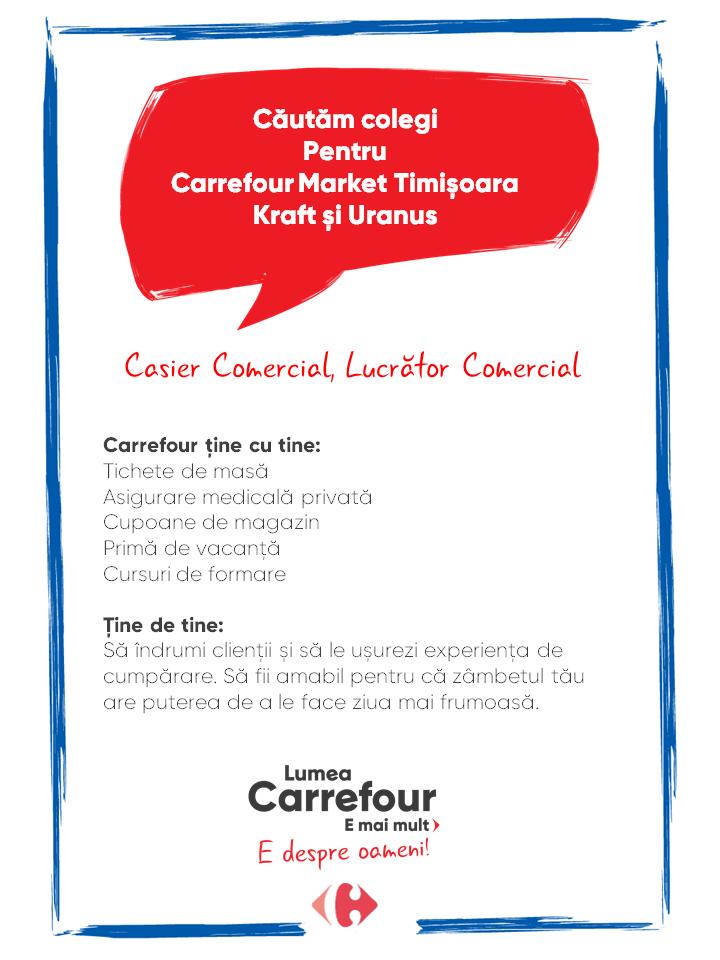 Carrefour ține cu tine: Tichete de masă Asigurare medicală privată Cupoane de magazin Primă de vacanță Cursuri de formare   Ține de tine: Să îndrumi clienții și să le ușurezi experiența de cumpărare. Să fii amabil pentru că zâmbetul tău are puterea de a le face ziua mai frumoasă. Carrefour ține cu tine: Tichete de masă Asigurare medicală privată Cupoane de magazin Primă de vacanță Cursuri de formare   Ține de tine: Să îndrumi clienții și să le ușurezi experiența de cumpărare. Să fii amabil pentru că zâmbetul tău are puterea de a le face ziua mai frumoasă.  lucrator comercial lucrator universal casier casa de marcat responsabil Lumea Carrefour e mai mult. E despre oameni!Lumea noastră? E despre prietenia fără vârstă și bucuria de a fi buni în ceea ce facem. Despre diversitatea meseriilor, dar mai ales despre diversitatea membrilor unei mari familii. Despre emoția primului job și satisfacția pe care o avem când suntem de ajutor.Fiecare dintre noi avem trăsături care ne fac să fim unici și valoroși. Suntem diferiți și în același timp suntem la fel ca toți românii: vrem să fim liberi, să alegem, să ne exprimăm punctul de vedere, să ne simțim bine.