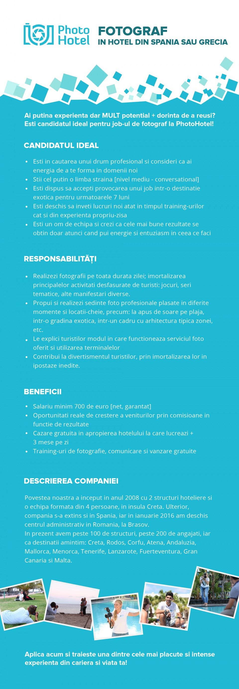 Ți-ai dori să lucrezi într-o destinație exotică și să obții un salariu mediu între 700 și 2000 euro net pe lună, având cazarea, masa și transportul asigurate?  Dacă da, Photohotel te trimite în 4 locații de vis: Grecia, Spania, Malta sau Insulele Canare!  Experiența în domeniul fotografiei NU este necesară întrucât te învățăm noi tot ce trebuie să știi pentru a face o treabă excelentă.  Atenție: Stagiul de formarea are loc la finalul lui Februarie 2020 iar plecarea în destinație are loc în Martie 2020.  📷 Este acest job pentru tine? Da, dacă:  Ai vârsta de minim 19 ani; 🔞 Cunoști cel puțin o limbă străină (engleză, franceză, germană sau rusă) la nivel mediu; 👄 Ești o persoană ambițioasă, dornică de a învăța lucruri noi și de a oferi un serviciu premium către clienți; 📖 Ești dispus să renunți la zona de confort și să accepți noi provocări; Îți place să muncești - literal vorbind… ne și distrăm dar și muncim! 📸  Ce o să faci?  Vei aborda turiștii din hotelurile în care activăm. Vei vorbi cu ei, vei glumi și le vei propune sesiuni foto pe plajă sau în grădina hotelului; ✌ Vei face fotografii și ședințe foto; 🎞 Vei comunica constant cu colegul sau colega ta. Consilierul este colegul tău si prietenul din hotel alături de care vei împărți atât target-ul și efortul, cât și câștigul și bucuriile; 👥 Vei descărca fotografiile în sistemul PhotoHotel; 🎬 Vei prezenta și vei vinde fotografiile către turiști; ✉ Vei printa fotografii și le vei aranja în albume, pe magneți sau brelocuri; 🎯  ATENȚIE: Acesta este în proporție de 70% un job de vânzări și doar 30% un job de fotografie. Este important să ai curajul de a merge către oameni și a le vinde acest serviciu.  Ce îți oferim?   Salariu minim de 700 de euro net + comision (în medie, un angajat la Photohotel câștigă 1300 de euro net pe lună); Transportul dus-întors către și de la destinație; 🚗 Cazare în apropierea hotelului în care vei lucra; 🏡 3 mese pe zi servite în hotel; 🍟 Asigurarea medicală în caz de boală sau accident; 💉 Pre
