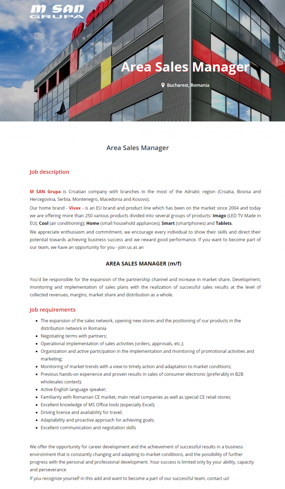 You'd be responsible for the expansion of the partnership channel and increase in market share. Development, monitoring and implementation of sales plans with the realization of successful sales results at the level of collected revenues, margins, market share and distribution as a whole.  Job requirements  The expansion of the sales network, opening new stores and the positioning of our products in the distribution network in Romania Negotiating terms with partners; Operational implementation of sales activities (orders, approvals, etc.); Organization and active participation in the implementation and monitoring of promotional activities and marketing; Monitoring of market trends with a view to timely action and adaptation to market conditions; Previous hands-on experience and proven results in sales of consumer electronic (preferably in B2B wholesales context); Active English language speaker; Familiarity with Romanian CE market, main retail companies as well as special CE retail stores; Excellent knowledge of MS Office tools (especially Excel); Driving license and availability for travel; Adaptability and proactive approach for achieving goals; Excellent communication and negotiation skills   We offer the opportunity for career development and the achievement of successful results in a business environment that is constantly changing and adapting to market conditions, and the possibility of further progress with the personal and professional development. Your success is limited only by your ability, capacity and perseverance  If you recognize yourself in this add and want to become a part of our successful team, contact us! M SAN Grupa is Croatian company with branches in the most of the Adriatic region (Croatia, Bosnia and Hercegovina, Serbia, Montenegro, Macedonia and Kosovo).  Our home brand - Vivax - is an EU brand and product line which has been on the market since 2004 and today we are offering more than 250 various products divided into several groups of p