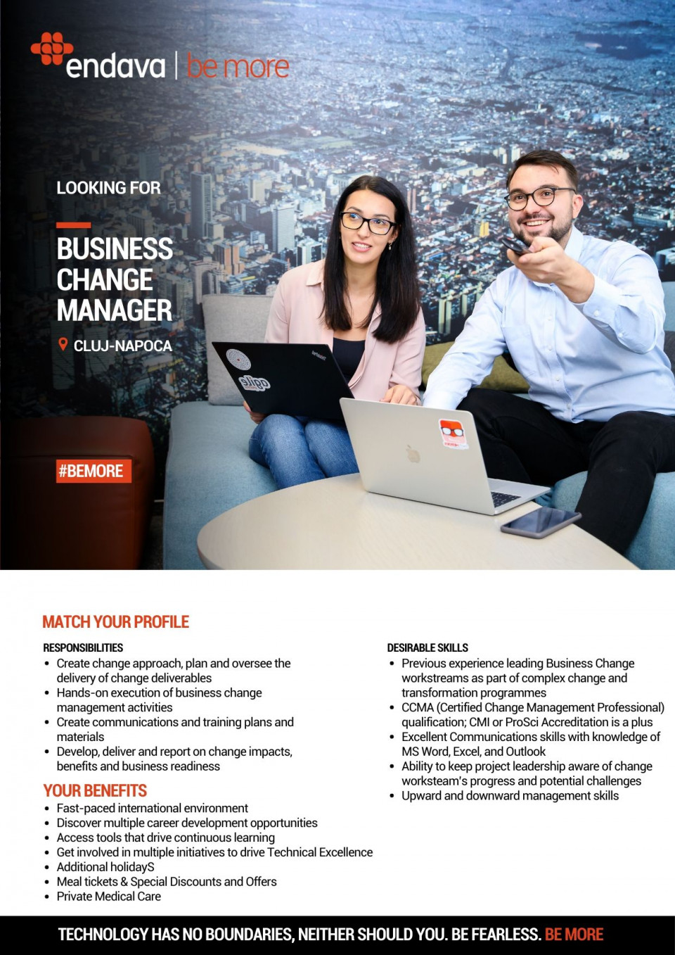 Previous experience leading Business Change workstreams as part of complex change and transformation programmes Experience of working across international boundaries is an advantage CCMA (Certified Change Management Professional) qualification; CMI or ProSci Accreditation is a plus Excellent Communications skills with knowledge of MS Word, Excel, and Outlook] Ability to keep project leadership aware of change workstream's progress and potential challenges Ability to organize own workload and workload of others to ensure successful delivery of change plan Upward and downward management skills  Create change approach, plan and oversee the delivery of change deliverables (eg. business change proposals, benefits identification, impact assessment, approach, group identification and mapping, communications approach, workshops)  Hands-on execution of business change management activities Create communications and training plans and materials Ensure stakeholders and end-users feel informed, involved and listened to Design the change process for end-users in a way which minimizes business disruption whilst balancing project objectives and requirements Develop, deliver and report on change impacts, benefits and business readiness Manage the relationship with key vendors and internal partners including branding specialists, business representatives, and internal communications team  Able to identify potential risks and issues and mitigate and plan accordingly Create change management cost/effort forecast and deliver change plan in line with budgetary restrictions and agreed funding Endava is a leading European IT services organisation with over 5,700 staff. Headquartered in London, Endava has offices in the UK (London), Germany (Frankfurt), Netherlands (Amsterdam), Denmark (Copenhagen), Romania (Bucharest, Cluj and Iasi), Moldova (Chisinau), Serbia (Belgrade), Bulgaria (Sofia), Macedonia (Skopje), USA (New York, Atlanta, New Jersey, and Seattle), Colombia (Bogota and Medellín)