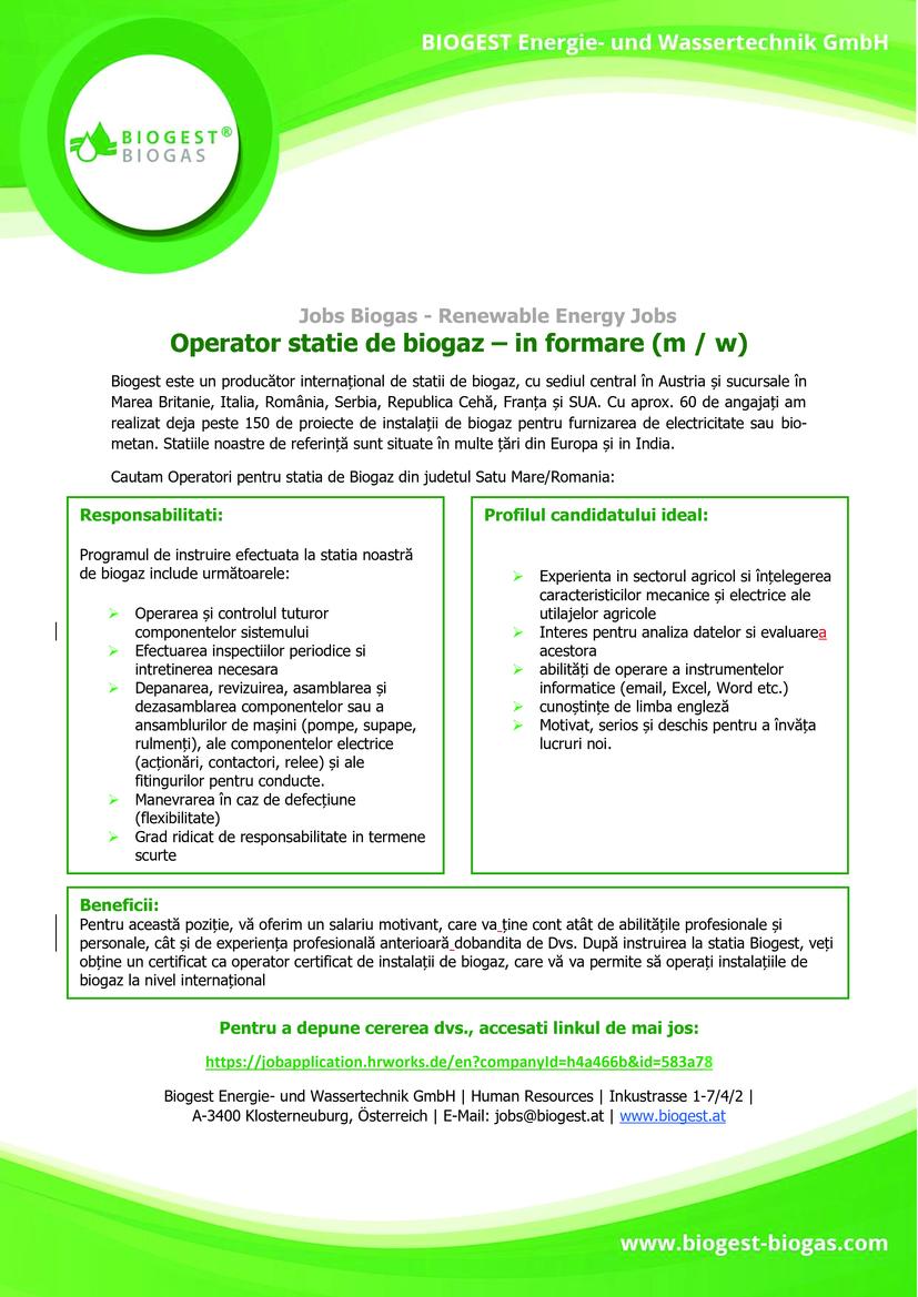 Operator statie de biogaz – in formare (m / w) Biogest este un producător internațional de statii de biogaz, cu sediul central în Austria și sucursale în Marea Britanie, Italia, România, Serbia, Republica Cehă, Franța și SUA. Cu aprox. 60 de angajați am realizat deja peste 150 de proiecte de instalații de biogaz pentru furnizarea de electricitate sau bio-metan. Statiile noastre de referință sunt situate în multe țări din Europa și in India.  Profilul candidatului ideal:     Experienta in sectorul agricol si înțelegerea caracteristicilor mecanice și electrice ale utilajelor agricole Interes pentru analiza datelor si evaluarea acestora abilități de operare a instrumentelor informatice (email, Excel, Word etc.) cunoștințe de limba engleză Motivat, serios și deschis pentru a învăța lucruri noi.      Responsabilitati:   Programul de instruire efectuata la statia noastră de biogaz include următoarele:   Operarea și controlul tuturor componentelor sistemului Efectuarea inspectiilor periodice si intretinerea necesara Depanarea, revizuirea, asamblarea și dezasamblarea componentelor sau a ansamblurilor de mașini (pompe, supape, rulmenți), ale componentelor electrice (acționări, contactori, relee) și ale fitingurilor pentru conducte. Manevrarea în caz de defecțiune (flexibilitate) Grad ridicat de responsabilitate in termene scurte          Cautam Operatori pentru statia de Biogaz din judetul Satu Mare/Romania:                        Beneficii: Pentru această poziție, vă oferim un salariu motivant, care va ține cont atât de abilitățile profesionale și personale, cât și de experiența profesională anterioară dobandita de Dvs. După instruirea la statia Biogest, veți obține un certificat ca operator certificat de instalații de biogaz, care vă va permite să operați instalațiile de biogaz la nivel internațional         Biogest is an international biogas plant manufacturer based in Austria. Other offices are located in United Kingdom, Italy, Romania, Serbia and the Czech Republic.The 
