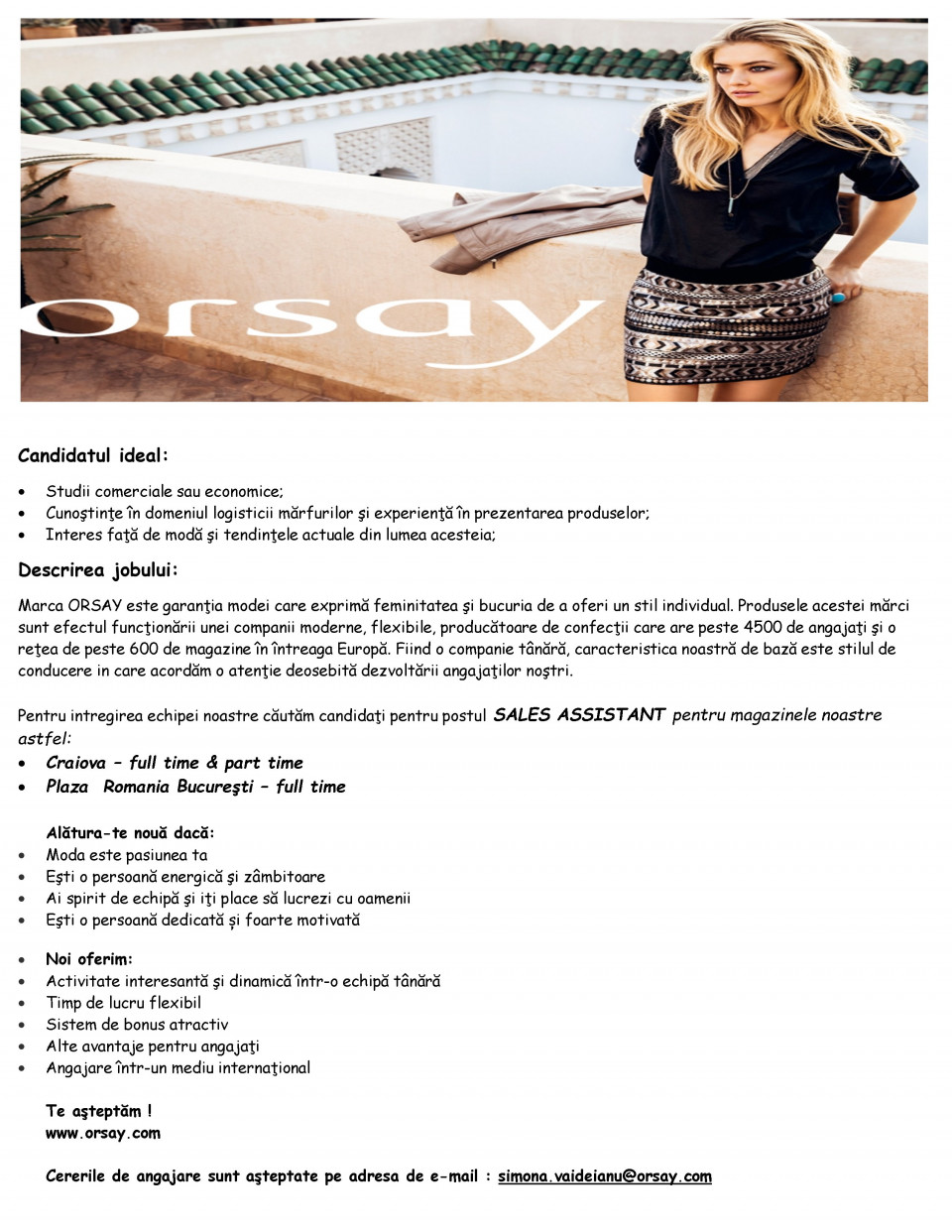 - Studii comerciale sau economice - Cunoştinţe în domeniul logisticii mărfurilor şi experienţă în prezentarea produselor - Interes faţă de modă şi tendinţele actuale din lumea acesteia - Construirea şi dezvoltarea relaţiei cu clienţii prin optimizarea serviciilor - Consultanţă în domeniul creării unui stil individual al clientelor noastre - Identificarea cu marca ORSAY şi promovarea acesteia Marca ORSAY este garanţia modei care exprimă feminitatea şi bucuria de a oferi un stil individual. Produsele acestei mărci sunt efectul funcţionării unei companii moderne, flexibile, producătoare de confecţii care are peste 4500 de angajaţi şi o reţea de peste 600 de magazine în întreaga Europă. Fiind o companie tânără, caracteristica noastră de bază este stilul de conducere in care acordăm o atenţie deosebită dezvoltării angajaţilor noştri.  Pentru intregirea echipei noastre căutăm candidaţi pentru magazinul din ARAD ATRIUM pentru postul SALES ASSISTANT.   Alătura-te nouă dacă: • Moda este pasiunea ta • Eşti o persoană energică şi zâmbitoare • Ai spirit de echipă şi iţi place să lucrezi cu oamenii • Eşti o persoană dedicată și foarte motivată  Noi oferim: • Activitate interesantă şi dinamică într-o echipă tânără • Timp de lucru flexibil • Sistem de bonus atractiv • Alte avantaje pentru angajaţi • Angajare într-un mediu internaţional  Te aşteptăm ! www.orsay.com  Cererile de angajare sunt aşteptate pe adresa de e-mail : ermina.giubega@orsay.com