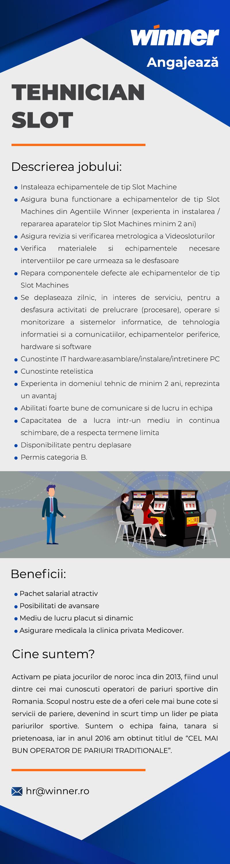 """- Persoana organizata; - Abilitati foarte bune de comunicare si de lucru in echipa; - Capacitatea de a lucra intr-un mediu in continua schimbare, de a respecta termene limita; - Receptivitate fata de instructiuni scrise sau verbale; - Disponibilitate pentru deplasare; - Permis categoria B; - Experienta in instalarea / repararea aparatelor tip Slot Machines minim 2 ani; - Experienta in domeniul tehnic de minim 2 ani;(reprezinta un avantaj) - Cunostinte IT hardware: asamblare / instalare / intretinere PC; - Cunostinte retelistica. Descrierea jobului:  - Instaleaza echipamentele de tip Slot Machine; - Asigura buna functionare a echipamentelor de tip Slot Machines din Agentiile Winner; - Asigura revizia si verificarea metrologica a Videosloturilor; - Verifica materialele si echipamentele necesare interventiilor pe care urmeaza sa le desfasoare; - Repara componentele defecte ale echipamentelor de tip Slot Machines; - Se deplaseaza zilnic, in interes de serviciu, pentru a desfasura activitati de prelucrare (procesare), operare si monitorizare a sistemelor informatice, de tehnologia informatiei si a comunicatiilor, echipamentelor periferice, hardware si software; - Intocmeste anumite rapoarte specifice de activitate.  Beneficii:  - Pachet salarial atractiv; - Perioada de acomodare; - Posibilitati de avansare ; - Mediu de lucru placut si dinamic; - Asigurare medicala la clinica privata Medicover. Activam pe piata jocurilor de noroc inca din 2013, fiind unul dintre cei mai cunoscuti operatori de pariuri sportive din Romania. Scopul nostru este de a oferi cele mai bune cote si servicii de pariere, devenind in scurt timp un lider pe piata pariurilor sportive. Suntem o echipa faina, oamenii sunt tineri, prietenosi si de treaba! Nu vrem sa ne laudam dar in anul 2016 am castigat titlul de """"CEL MAI BUN OPERATOR DE PARIURI TRADITIONALE""""."""