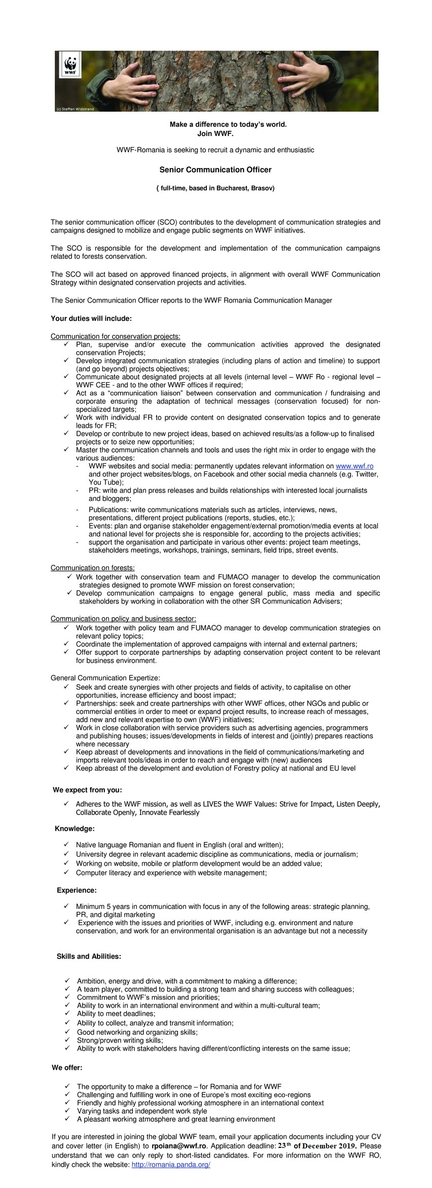 """Make a difference to today's world. Join WWF. WWF-Romania is seeking to recruit a dynamic and enthusiastic Senior Communication Officer ( full-time, based in Bucharest, Brasov)   The senior communication adviser (SCA) contributes to the development of communication strategies and campaigns designed to mobilize and engage public segments on WWF initiatives. The SCA is responsible for the development and implementation of the communication campaigns related to forests conservation, policy and business sector engagement. The SCA will act based on approved financed projects, in alignment with overall WWF Communication Strategy within designated conservation projects and activities. The Senior Communication Adviser reports to the WWF Romania Communication Manager.  Your duties will include: Communication for conservation projects: Plan, supervise and/or execute the communication activities approved the designated conservation Projects; Develop integrated communication strategies (including plans of action and timeline) to support (and go beyond) projects objectives; Communicate about designated projects at all levels (internal level – WWF Ro - regional level – WWF CEE - and to the other WWF offices if required; Act as a """"communication liaison"""" between conservation and communication / fundraising and corporate ensuring the adaptation of technical messages (conservation focused) for non-specialized targets; Work with individual FR to provide content on designated conservation topics and to generate leads for FR; Develop or contribute to new project ideas, based on achieved results/as a follow-up to finalised projects or to seize new opportunities; Master the communication channels and tools and uses the right mix in order to engage with the various audiences:  WWF websites and social media: permanently updates relevant information on www.wwf.ro and other project websites/blogs, on Facebook and other social media channels (e.g. Twitter, You Tube); PR: write and plan press r"""