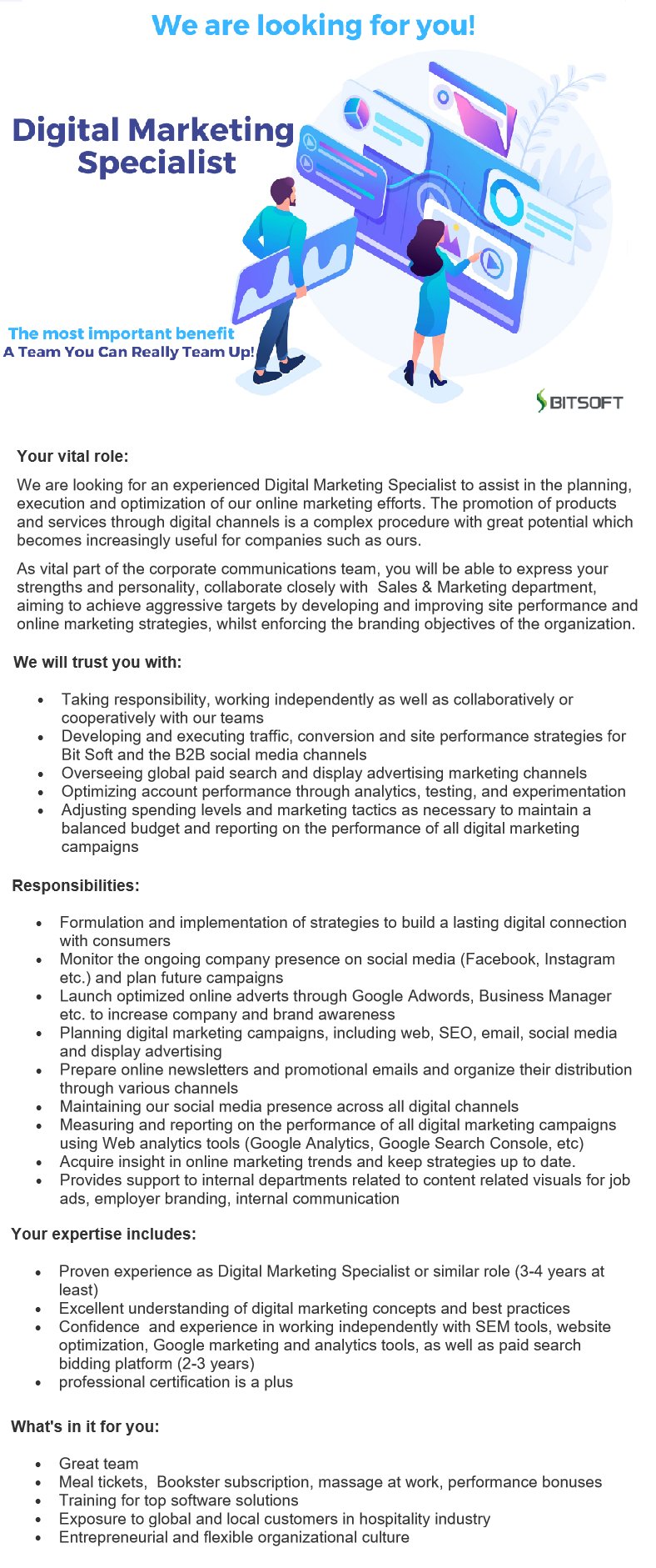 Your vital role: We are looking for an experienced Digital Marketing Specialist to assist in the planning, execution and optimization of our online marketing efforts. The promotion of products and services through digital channels is a complex procedure with great potential which becomes increasingly useful for companies such as ours. As vital part of the corporate communications team, you will be able to express your strengths and personality, collaborate closely with Sales & Marketing department, aiming to achieve aggressive targets by developing and improving site performance and online marketing strategies, whilst enforcing the branding objectives of the organization. We will trust you with: Taking responsibility, working independently as well as collaboratively or cooperatively with our teams Developing and executing traffic, conversion and site performance strategies for Bit Soft and the B2B social media channels Overseeing global paid search and display advertising marketing channels Optimizing account performance through analytics, testing, and experimentationAdjusting spending levels and marketing tactics as necessary to maintain a balanced budget and reporting on the performance of all digital marketing campaigns Formulation and implementation of strategies to build a lasting digital connection with consumers Monitor the ongoing company presence on social media (Facebook, Instagram etc.) and plan future campaigns Launch optimized online adverts through Google Adwords, Business Manager etc. to increase company and brand awareness Planning digital marketing campaigns, including web, SEO, email, social media and display advertising Prepare online newsletters and promotional emails and organize their distribution through various channels Maintaining our social media presence across all digital channels Measuring and reporting on the performance of all digital marketing campaigns using Web analytics tools (Google Analytics, Google Search Console, etc) Acquire i