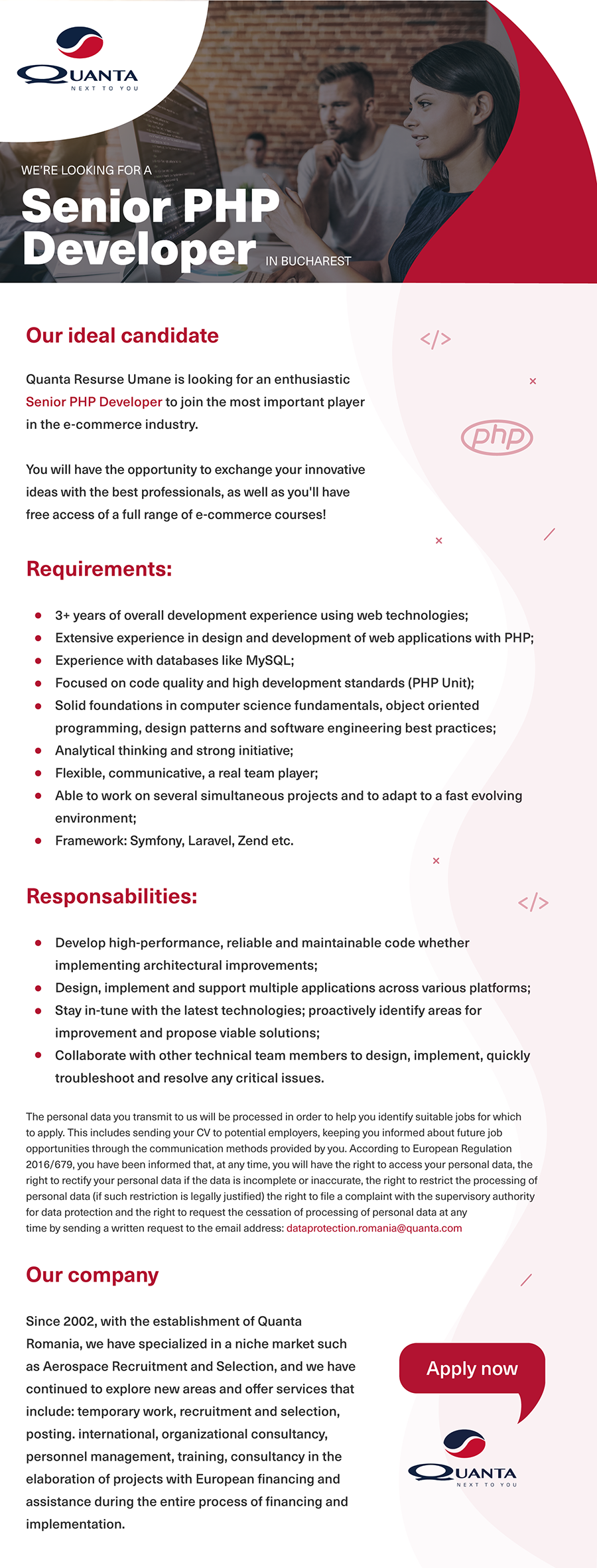Quanta Resurse Umane is looking for an enthusiastic Senior PHP Developer to join the most important player in the e-commerce industry.  You will have the opportunity to exchange your innovative ideas with the best professionals, as well as you'll have free access of a full range of e-commerce courses!  Requirements: 3+ years of overall development experience using web technologies; Extensive experience in design and development of web applications with PHP; Experience with databases like MySQL; Focused on code quality and high development standards (PHP Unit); Solid foundations in computer science fundamentals, object oriented programming, design patterns and software engineering best practices; Analytical thinking and strong initiative; Flexible, communicative, a real team player; Able to work on several simultaneous projects and to adapt to a fast evolving environment; Framework: Symfony, Laravel, Zend etc.Responsibilities: Develop high-performance, reliable and maintainable code whether implementing architectural improvements; Design, implement and support multiple applications across various platforms; Stay in-tune with the latest technologies; proactively identify areas for improvement and propose viable solutions; Collaborate with other technical team members to design, implement, quickly troubleshoot and resolve any critical issues. The personal data you transmit to us will be processed in order to help you identify suitable jobs for which to apply. This includes sending your CV to potential employers, keeping you informed about future job opportunities through the communication methods provided by you. According to European Regulation 2016/679, you have been informed that, at any time, you will have the right to access your personal data, the right to rectify your personal data if the data is incomplete or inaccurate, the right to restrict the processing of personal data (if such restriction is legally justified) the right to file a complaint with the superv