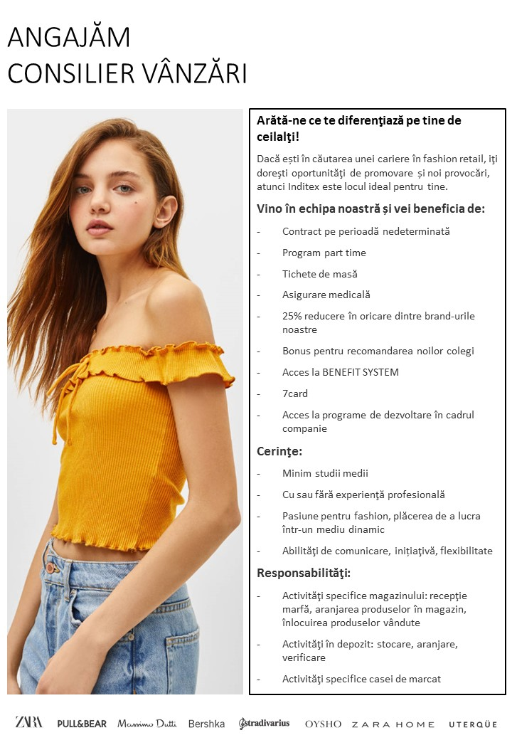 CONSILIER VANZARI – ZARA, MASSIMO DUTTI, BERSHKA, PULL&BEAR, STRADIVARIUS, ZARA HOME, OYSHO, UTERQUE  Arata-ne ce te diferentiaza pe tine de ceilalti! Daca esti in cautarea unei cariere in fashion retail, iti doresti oportunitati de promovare si noi provocari,atunci Inditex este locul ideal pentru tine. Cerinte: -Minim studii medii. -Cu sau fara experienta profesionala. -Pasiune pentru fashion, placerea de a lucra intr-un mediu dinamic. -Abilitati de comunicare, initiativa, flexibilitate. Responsabilitati: -Activitati specifice magazinului: receptie marfa, aranjarea produselor in magazin, inlocuirea produselor vandute. -Activitati in depozit: stocare, aranjare, verificare. -Activitati specifice casei de marcat. BENEFICII: -Contract pe perioana nedeterminta. -Salariu motivant. -Uniforma. -Asigurare medicala. -Sansa de a promova in cadrul Grupului Inditex   Inditex is one of the worlds largest fashion distributors, with eight sales formats -Zara, Pull and Bear, Massimo Dutti, Bershka, Stradivarius, Oysho, Zara Home y Kiddy's Class- boasting 5693 stores in 85 countries. The Inditex Group is comprised of over one hundred companies associated with the business of textile design, manufacturing and distribution. Thanks to its achievements and the uniqueness of its management model based on innovation and flexibility, Inditex is one of the largest fashion distribution groups. Our fashion philosophy -creativity and quality design together with a rapid response to market demands- has resulted in fast international expansion and excellent response to our sales concepts. The first Zara shop opened its doors in 1975 in A Coruña (Spain), the city that saw the Group's early beginnings and which is now home to its central offices. Its stores can now be found in the most important shopping districts of more than 400 cities in Europe, the Americas, Asia and Africa.