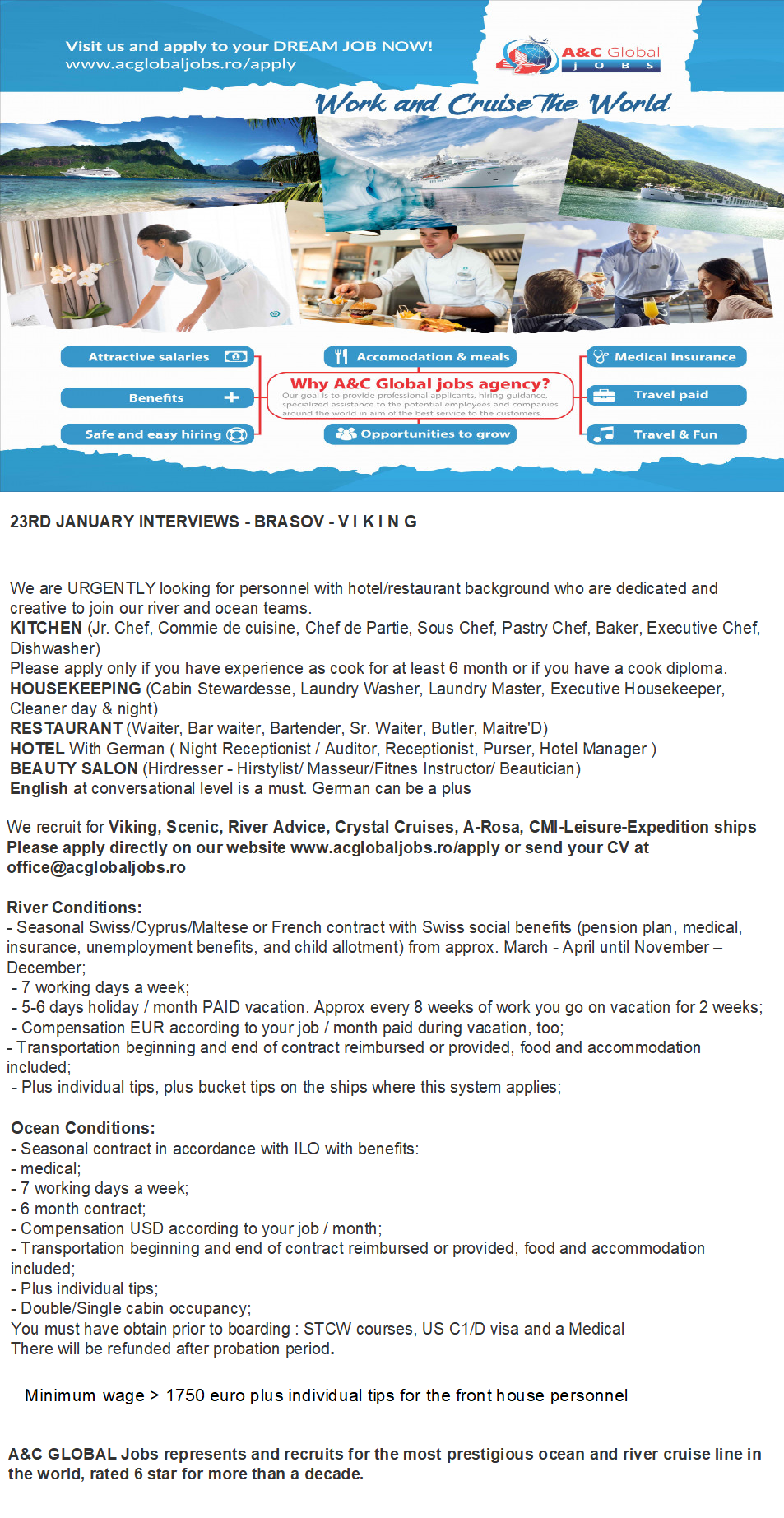 23RD JANUARY INTERVIEWS - BRASOV - VIKING 31ST JANUARY INTERVIEWS - BUCHAREST SCENIC 7TH FEBRUARY INTERVIEWS - BUCHAREST RIVER ADVICE  We are URGENTLY looking for personnel with hotel/restaurant background who are dedicated and creative to join our river and ocean teams. KITCHEN (Jr. Chef, Commie de cuisine, Chef de Partie, Sous Chef, Pastry Chef, Baker, Executive Chef, Dishwasher) Please apply only if you have experience as cook for at least 6 month or if you have a cook diploma. HOUSEKEEPING (Cabin Stewardesse, Laundry Washer, Laundry Master, Executive Housekeeper, Cleaner day & night) RESTAURANT (Waiter, Bar waiter, Bartender, Sr. Waiter, Butler, Maitre'D) HOTEL With German ( Night Receptionist / Auditor, Receptionist, Purser, Hotel Manager ) BEAUTY SALON (Hirdresser - Hirstylist/ Masseur/Fitnes Instructor/ Beautician) English at conversational level is a must.   We recruit for Viking, Scenic, River Advice, Crystal Cruises, A-Rosa, CMI-Leisure-Expedition ships Please apply directly on our website www.acglobaljobs.ro/apply or send your CV at office@acglobaljobs.ro River Conditions -Seasonal Swiss/Cyprus/Maltese or French contract with Swiss social benefits (pension plan, medical, insurance, unemployment benefits, and child allotment) from approx. March - April until November - December - 7 working days a week - 5-6 days holiday / month PAID vacation. Approx every 8 weeks of work you go on vacation for 2 weeks. - Compensation EUR according to your job / month paid during vacation, too - Transportation beginning and end of contract reimbursed or provided, food and accommodation included. - Plus individual tips, plus bucket tips on the ships where this system applies - Double cabin occupancy We are URGENTLY looking for personnel with hotel/restaurant background who are dedicated and creative to join our river and ocean teams.  We recruit for Viking, Scenic, River Advice, Crystal Cruises, A-Rosa, CMI-Leisure-Expedition ships Please apply directly on our website www.ac