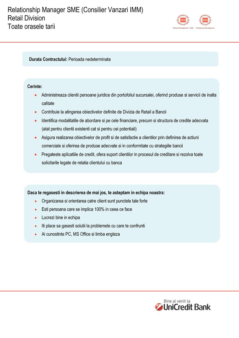 Relationship Manager SME (Consilier Vanzari IMM) Relationship Manager SME (Consilier Vanzari IMM) Retail Division Toate o r a s e le t a r ii Cerinte:  Administreaza clientii persoane juridice din portofoliul sucursalei, oferind produse si servicii de inalta calitate  Contribuie la atingerea obiectivelor definite de Divizia de Retail a Bancii  Identifica modalitatile de abordare si pe cele financiare, precum si structura de credite adecvata (atat pentru clientii existenti cat si pentru cei potentiali)  Asigura realizarea obiectivelor de profit si de satisfactie a clientilor prin definirea de actiuni comerciale si oferirea de produse adecvate si in conformitate cu strategiile bancii  Pregateste aplicatiile de credit, ofera suport clientilor in procesul de creditare si rezolva toate solicitarile legate de relatia clientului cu banca Daca te regasesti in descrierea de mai jos, te asteptam in echipa noastra:  Organizarea si orientarea catre client sunt punctele tale forte  Esti persoana care se implica 100% in ceea ce face  Lucrezi bine in echipa  Iti place sa gasesti solutii la problemele cu care te confrunti  Ai cunostinte PC, MS Office si limba engleza Durata Contractului: Perioada nedeterminata UniCredit Bank S.A.