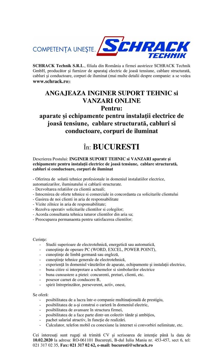 SCHRACK Technik S.R.L., filiala din România a firmei austriece SCHRACK Technik GmbH, producător şi furnizor de aparataj electric de joasă tensiune, cablare structurată, cabluri şi conductoare, corpuri de iluminat (mai multe detalii despre companie: a se vedea www.schrack.ro):  ANGAJEAZA INGINER SUPORT TEHNIC si VANZARI ONLINE Pentru: aparate şi echipamente pentru instalaţii electrice de joasă tensiune, cablare structurată, cabluri si conductoare, corpuri de iluminat  În: BUCURESTI  Descrierea Postului: INGINER SUPORT TEHNIC si VANZARI aparate şi echipamente pentru instalaţii electrice de joasă tensiune, cablare structurată, cabluri si conductoare, corpuri de iluminat  - Oferirea de solutii tehnice profesionale in domeniul instalatiilor electrice, automatizarilor, iluminatului si cablarii structurate. - Dezvoltarea relatiilor cu clientii actuali; - Intocmirea de oferte tehnice si comerciale in concordanta cu solicitarile clientului - Gasirea de noi clienti in aria de responsabilitate - Vizite zilnice in aria de responsabilitate; - Rezolva operativ solicitarile clientilor si colegilor; - Acorda consultanta tehnica tuturor clientilor din aria sa; - Preocuparea permanaenta pentru satisfacerea clientilor;    Cerinţe: Studii superioare de electrotehnică, energetică sau automatică, cunoştinţe de operare PC (WORD, EXCEL, POWER POINT), cunoştinţe de limbă germană sau engleză, cunoştinţe tehnice generale de electrotehnică, experienţă în domeniul vânzărilor de aparate, echipamente şi instalaţii electrice, buna citire si interpretare a schemelor si simbolurilor electrice buna cunoastere a pietei: concurenti, preturi, clienti, etc. posesor carnet de conducere B, spirit întreprinzător, perseverent, activ, onest, Se oferă: posibilitatea de a lucra într-o companie multinaţională de prestigiu, posibilitatea de a-şi construi o carieră în domeniul electric, posibilitatea de avansare în structura firmei, posibilitatea de a face parte dintr-un colectiv tânăr şi ambiţios, pachet salarial