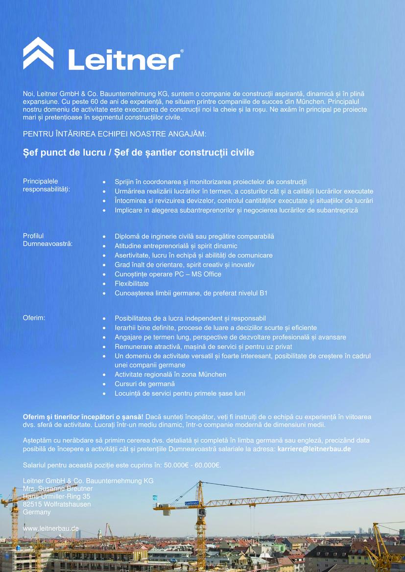 • Diplomă de inginerie civilă sau pregătire comparabilă • Atitudine antreprenorială și spirit dinamic • Asertivitate, lucru în echipă și abilități de comunicare • Grad înalt de orientare, spirit creativ și inovativ • Cunoștințe operare PC – MS Office • Flexibilitate • Cunoașterea limbii germane, de preferat nivelul B1 • Sprijin în coordonarea și monitorizarea proiectelor de construcții  • Urmărirea realizării lucrărilor în termen, a costurilor cât și a calității lucrărilor executate  • Întocmirea si revizuirea devizelor, controlul cantităților executate și situațiilor de lucrări  • Implicare in alegerea subantreprenorilor și negocierea lucrărilor de subantrepriză Noi, Leitner GmbH & Co. Bauunternehmung KG, suntem o companie de construcții aspirantă, dinamică și în plină expansiune. Cu peste 60 de ani de experiență, ne situam printre companiile de succes din München. Principalul nostru domeniu de activitate este executarea de construcții noi la cheie și la roșu. Ne axăm în principal pe proiecte mari și pretențioase în segmentul construcțiilor civile.  Oferim: • Posibilitatea de a lucra independent și responsabil • Ierarhii bine definite, procese de luare a deciziilor scurte și eficiente • Angajare pe termen lung, perspective de dezvoltare profesională și avansare • Remunerare atractivă, mașină de servici și pentru uz privat • Un domeniu de activitate versatil și foarte interesant, posibilitate de creștere în cadrul unei companii germane • Activitate regională în zona München • Cursuri de germană • Locuință de servici pentru primele șase luni