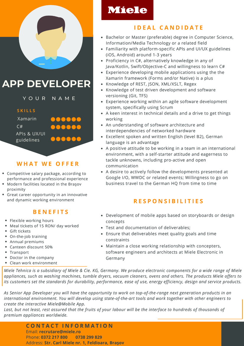 Bachelor or Master (preferable) degree in Computer Science, Information/Media Technology or a related field; Familiarity with platform-specific APIs and UI/UX guidelines (iOS, Android) around 1-3 years ; Proficiency in C#, alternatively knowledge in any of Java/Kotlin, Swift/Objective-C and willingness to learn C#; Experience developing mobile applications using the Xamarin framework (Forms and/or Native) is a plus; Knowledge of REST, JSON, XML/XSLT, Regex; Knowledge of test driven development and software versioning (Git, TFS); Experience working within an agile software development system, specifically using Scrum A keen interest in technical details and a drive to get things working; An understanding of software architecture and interdependencies of networked hardware; Excellent spoken and written English (level B2), German language is an advantage; A positive attitude to be working in a team in an international environment, with a self-starter attitude and eagerness to tackle unknowns, including pro-active and open communication; A desire to actively follow the developments presented at Google I/O, WWDC or related events; Willingness to go on business travel to the German HQ from time to time.  As Senior App Developer you will have the opportunity to work on top-of-the-range next generation products in an international environment. You will develop using state-of-the-art tools and work together with other engineers to create the interactive Miele@Mobile App. Last, but not least, rest assured that the fruits of your labor will be the interface to hundreds of thousands of premium appliances worldwide.  Your responsibilities will include: Development of mobile apps based on storyboards or design concepts; Test and documentation of deliverables; Ensure that deliverables meet quality goals and time constraints; Maintain a close working relationship with concepters, software engineers and architects at Miele Electronic in Germany. Miele Tehnica is a subsidiary of Miel