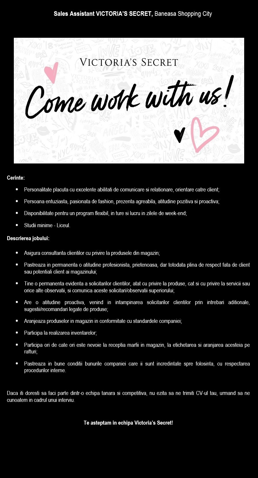 Cerinte: - Personalitate placuta cu excelente abilitati de comunicare si relationare, orientare catre client; - Persoana entuziasta, pasionata de fashion, prezenta agreabila, atitudine pozitiva si proactiva; - Disponibilitate pentru un program flexibil, in ture si lucru in zilele de week-end; - Studii minime - Liceul. Descrierea jobului: - Asigura consultanta clientilor cu privire la produsele din magazin; - Pastreaza in permanenta o atitudine profesionista, prietenoasa, dar totodata plina de respect fata de client sau potentiali client ai magazinului; - Tine o permanenta evidenta a solicitarilor clientilor, atat cu privire la produse, cat si cu privire la servicii sau orice alte observatii, si comunica aceste solicitari/observatii superiorului; - Are o atitudine proactiva, venind in intampinarea solicitarilor clientilor prin intrebari aditionale, sugestii/recomandari legate de produse; - Aranjeaza produselor in magazin in conformitate cu standardele companiei; - Participa la realizarea inventarelor; - Participa ori de cate ori este nevoie la receptia marfii in magazin, la etichetarea si aranjarea acesteia pe rafturi; - Pastreaza in bune conditii bunurile companiei care ii sunt incredintate spre folosinta, cu respectarea procedurilor interne.  Daca iti doresti sa faci parte dintr-o echipa tanara si competitiva, nu ezita sa ne trimiti CV-ul tau, urmand sa ne cunoatem in cadrul unui interviu.  Te asteptam in echipa Victoria's Secret! As a leading international franchise operator, with nearly 90 of the world's most recognised brands in its portfolio, Alshaya Group brings great shopping, dining, leisure and hospitality experiences to millions of customers across the Middle East & North Africa, Russia, Turkey, Europe and beyond. Alshaya Group is a dynamic multinational business and family owned enterprise with a consistent record of growth and innovation. For 35 years, Alshaya has been a pioneering force in brand franchising, using its exceptional knowledge and experienc