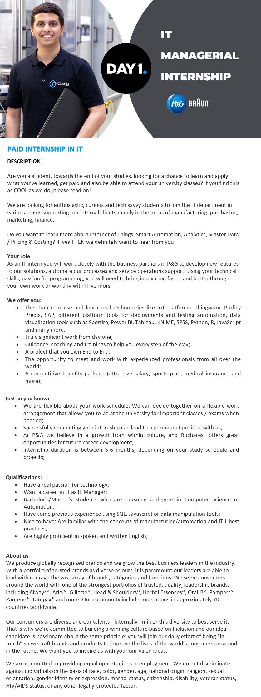 PAID INTERNSHIP IN IT  DESCRIPTION    Are you a student, towards the end of your studies, looking for a chance to learn and apply what you've learned, get paid and also be able to attend your university classes? If you find this as COOL as we do, please read on!    We are looking for enthusiastic, curious and tech savvy students to join the IT department in various teams supporting our internal clients mainly in the areas of manufacturing, purchasing, marketing, finance.    Do you want to learn more about Internet of Things, Smart Automation, Analytics, Master Data / Pricing & Costing? IF yes THEN we definitely want to hear from you!    Your role As an IT intern you will work closely with the business partners in P&G to develop new features to our solutions, automate our processes and service operations support. Using your technical skills, passion for programming, you will need to bring innovation faster and better through your own work or working with IT vendors.    We offer you: • The chance to use and learn cool technologies like IoT platforms: Thingworx, Proficy Predix, SAP, different platform tools for deployments and testing automation, data visualization tools such as Spotfire, Power BI, Tableau, KNIME, SPSS, Python, R, JavaScript and many more; • Truly significant work from day one; • Guidance, coaching and trainings to help you every step of the way; • A project that you own End to End; • The opportunity to meet and work with experienced professionals from all over the world; • A competitive benefits package (attractive salary, sports plan, medical insurance and more);    Just so you know: • We are flexible about your work schedule. We can decide together on a flexible work arrangement that allows you to be at the university for important classes / exams when needed; • Successfully completing your internship can lead to a permanent position with us; • At P&G we believe in a growth from within culture, and Bucharest offers great opportunities for future car
