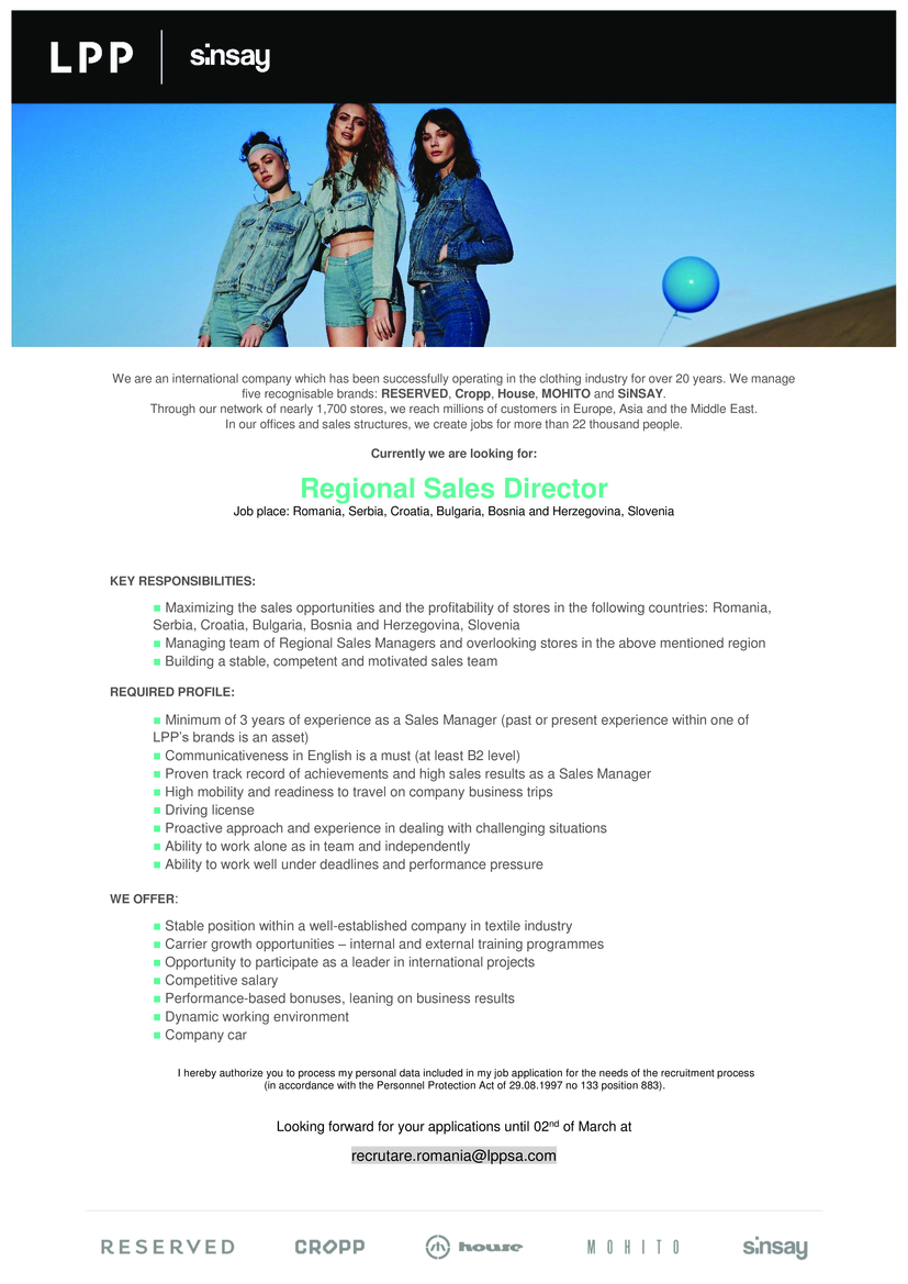 ■ Minimum of 3 years of experience as a Sales Manager (past or present experience within one of LPP's brands is an asset) ■ Communicativeness in English is a must (at least B2 level) ■ Proven track record of achievements and high sales results as a Sales Manager ■ High mobility and readiness to travel on company business trips ■ Driving license ■ Proactive approach and experience in dealing with challenging situations ■ Ability to work alone as in team and independently ■ Ability to work well under deadlines and performance pressure   ■ Maximizing the sales opportunities and the profitability of stores in the following countries: Romania, Serbia, Croatia, Bulgaria, Bosnia and Herzegovina, Slovenia ■ Managing team of Regional Sales Managers and overlooking stores in the above mentioned region ■ Building a stable, competent and motivated sales team  WE OFFER: ■ Stable position within a well-established company in textile industry ■ Carrier growth opportunities – internal and external training programmes ■ Opportunity to participate as a leader in international projects ■ Competitive salary ■ Performance-based bonuses, leaning on business results ■ Dynamic working environment ■ Company car egovina, Slovenia ■ Managing team of Regional Sales Managers and overlooking stores in the above mentioned region ■ Building a stable, competent and motivated sales team    LPP SA is one of the most dynamic apparel companies in Central and Eastern Europe. The Company has been consistently operating in Poland and abroad for more than 26 years, successful in business on the demanding apparel market. LPP SA manages 5 fashion brands: Reserved, Cropp, House, Mohito and Sinsay. The Company has a network of over 1,700 sales outlets plus on-line stores of all its brands – it creates jobs for more than 22,000 employees in offices and sales structures in Poland, European, Asian and African countries. LPP SA is listed on the Warsaw Stock Exchange within the WIG20 Index and it belongs to the pre