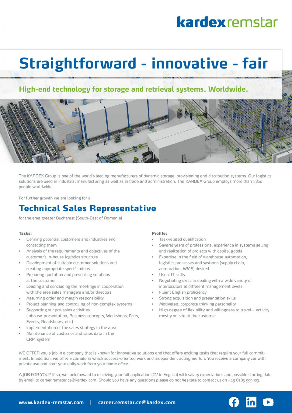 The KARDEX Group is one of the world's leading manufacturers of dynamic storage, provisioning and distribution systems. Our logistics solutions are used in industrial manufacturing as well as in trade and administration. The KARDEX Group employs more than 1,800 people worldwide. For further growth we are looking for a Technical Sales Representative for the area greater Bucharest (South-East of Romania) WE OFFER you a job in a company that is known for innovative solutions and that offers exciting tasks that require your full commitment. In addition, we offer a climate in which success-oriented work and independent acting are fun. You receive a company car with private use and start your daily work from your home office. A JOB FOR YOU? If so, we look forward to receiving your full application (CV in English) with salary expectations and possible starting date by email to career.remstar.ce@kardex.com. Should you have any questions please do not hesitate to contact us on +49 8283 999 103. Tasks: • Defining potential customers and industries and contacting them • Analysis of the requirements and objectives of the customer's in-house logistics structure • Development of suitable customer solutions and creating appropriate specifications • Preparing quotation and presenting solutions at the customer • Leading and concluding the meetings in cooperation with the area sales managers and/or directors • Assuming order and margin responsibility • Project planning and controlling of non-complex systems • Supporting our pre-sales activities (Inhouse-presentation, Business concepts, Workshops, Fairs, Events, Roadshows, etc.) • Implementation of the sales strategy in the area • Maintenance of customer and sales data in the CRM system Profile: • Task-related qualification • Several years of professional experience in systems selling and realization of projects with capital goods • Expertise in the field of warehouse automation, logistics processes and systems (supply chain, automati