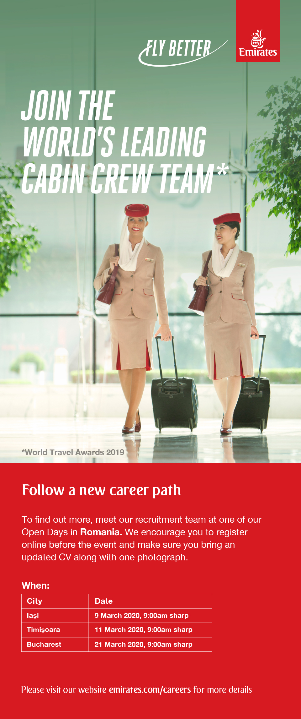 Cabin Crew, Iasi, Timisoara, Bucuresti  Ready for your next step? This could be your chance to make a life-changing career move. As part of the Emirates Cabin Crew, you'll get to combine your passion for customer service excellence with non-stop exploring. We're one of the world's fastest growing airlines and we're looking for exceptional talent to help us deliver unforgettable customer experiences at 40,000 ft. If you're ready to get on board, we'll provide shared furnished accommodation in our dynamic home city of Dubai. That's on top of a competitive tax-free salary and travel benefits for you and your family. Take the next step in your journey and explore new cultures and landscapes in more than 150 destinations across six continents. To find out more, come and meet our recruitment team at one of our Open Days in Romania. We encourage you to apply online before the event, and make sure you bring with you an updated CV along with one photograph. You can get all the venue details at emirates.com/careers. When: City Date Bucharest 2 October 2019, 9:00am sharp Iasi 4 October 2019, 9:00am sharp  Requirements  At least 21 years of age at the time of joining  Arm reach of 212 cm while standing on tiptoes  Minimum height of 160 cm  High school graduate (Grade 12)  Fluency in English (written and spoken)  No visible tattoos while you're in Emirates cabin crew uniform (cosmetic and bandage coverings aren't allowed)  Can adapt to new people, new places and new situations   Physically fit for this demanding role with a healthy Body Mass Index (BMI) For further information and to apply, please visit emirates.com/careers Emirates. Fly Better.