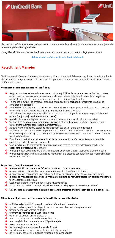 Recruitment Manager Vei fi responsabil/a cu gestionarea si dezvoltarea echipei si a procesului de recrutare, tinand cont de prioritatile de business si asigurandu-se ca intreaga echipa promoveaza intr-un mod unitar brandul de angajator al UniCredit Romania . Responsabilitatile tale in acest rol, vor fi de a:  Asigura coordonarea in mod corespunzator al intregului flux de recrutare, ceea ce implica: postare anunt, selectie personalizata, testare candidati, intervievare, colectare documente si pregatirea ofertei, feedback catre toti candidatii, toate acestea conform fluxului intern Te implica in actiuni de employer branding intern si extern, asigurand consistenta imaginii de angajator a organizatiei Mentine constant legatura cu business-ul si HR Business Partners pentru a fi la curent cu nevoia de recrutare in organizatie pentru a actiona in timp util in ariile prioritare Initia si mentine legatura cu agentiile de recrutare si/ sau companii de outsourcing si alti furnizori externi (targuri de job-uri, evenimente, media) Ajuta la planificarea stagiilor de practica impreuna cu recruiter-ul alocat ariei respective Sustine folosirea tool-urilor de profilare, inclusiv testare aplicatii noi, analiza instrumentelor din piata, creare business case, suport in implementare Asigura recrutarea pentru pozitii de management sau pozitii cheie din organizatie Sustine echipa in acomodarea si implementarea unor initiative noi care sa contribuie la identificarea de noi surse pentru atragerea candidatilor, precum si selectarea celor mai potriviti candidati pentru nevoile de business Planifica si monitoriza activitatea echipei de recrutare pentru a oferi servicii customizate si de calitate catre clientii interni si candidati Stabili indicatori de performanta pentru echipa ta in ceea ce priveste indeplinirea modului de gestionare a procesului de recrutare Pregati proactiv actiuni pentru a creste indicatorii de performanta si satisfactia clientilor interni Pregati rapoarte legate de activit