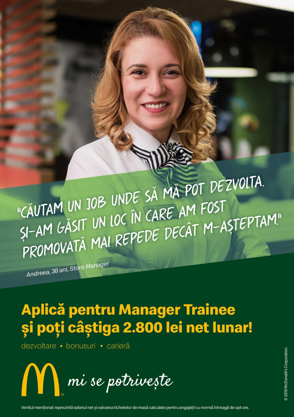 McDonald's în România Manager Trainee - McDonald's CraiovaCei 5.000 de angajați ai McDonald's în România știu ce înseamnă puterea unui zâmbet.  Echipa McDonald's e formată din oameni muncitori, ambițioși, pentru care interacțiunea cu alți oameni este o bucurie. În fiecare zi, angajații McDonald's întâmpină peste 210.000 de clienți. Ne dorim să aducem în echipa noastră colegi dornici să învețe și să crească în cadrul unei echipe puternice și ambițioase.  McDonald's a deschis primul restaurant în România pe 16 iunie 1995, în Unirea Shopping Center din București. A fost primul pas în construirea unei povești de succes, care se dezvoltă în fiecare an.  În 2016, McDonald's în România a devenit Premier Restaurants România, ca urmare a parteneriatului pentru dezvoltare încheiat cu Premier Capital, compania malteză care coordonează operațiunile McDonald's din șase țări europene: Estonia, Grecia, Letonia, Lituania, Malta și România.  Astăzi, McDonald's are 78 de restaurante în 23 de orașe din România și este liderul pieței de restaurante cu servire rapidă. În același timp, lanțul McCafé, are în prezent 33 de cafenele în România și crește de la an la an.http://mcdonalds.ro  Brasov si Oradea