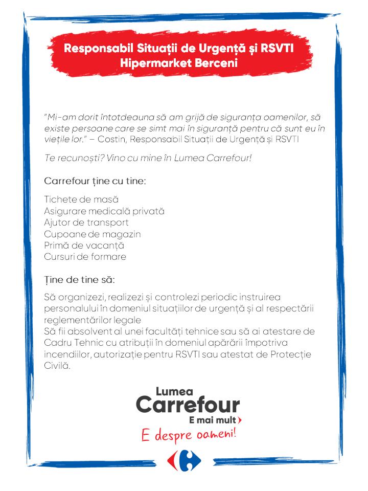 """""""Mi-am dorit întotdeauna să am grijă de siguranța oamenilor, să existe persoane care se simt mai în siguranță pentru că sunt eu în viețile lor."""" – Costin, Responsabil Situații de Urgență și RSVTI  Te recunoști? Vino cu mine în Lumea Carrefour!  Carrefour ține cu tine:  Tichete de masă Asigurare medicală privată Ajutor de transport Cupoane de magazin Primă de vacanță Cursuri de formare  Ţine de tine să:  Să organizezi, realizezi și controlezi periodic instruirea personalului în domeniul situațiilor de urgență și al respectării reglementărilor legale Să fii absolvent al unei facultăți tehnice sau să ai atestare de Cadru Tehnic cu atribuții în domeniul apărării împotriva incendiilor, autorizație pentru RSVTI sau atestat de Protecție Civilă. """"Mi-am dorit întotdeauna să am grijă de siguranța oamenilor, să existe persoane care se simt mai în siguranță pentru că sunt eu în viețile lor."""" – Costin, Responsabil Situații de Urgență și RSVTI  Te recunoști? Vino cu mine în Lumea Carrefour!  Carrefour ține cu tine:  Tichete de masă Asigurare medicală privată Ajutor de transport Cupoane de magazin Primă de vacanță Cursuri de formare  Ţine de tine să:  Să organizezi, realizezi și controlezi periodic instruirea personalului în domeniul situațiilor de urgență și al respectării reglementărilor legale Să fii absolvent al unei facultăți tehnice sau să ai atestare de Cadru Tehnic cu atribuții în domeniul apărării împotriva incendiilor, autorizație pentru RSVTI sau atestat de Protecție Civilă.   Responsabil Situatie de urgenta protectia civila protectia muncii RSVTI Lumea Carrefour e mai mult. E despre oameni!Lumea noastră? E despre prietenia fără vârstă și bucuria de a fi buni în ceea ce facem. Despre diversitatea meseriilor, dar mai ales despre diversitatea membrilor unei mari familii. Despre emoția primului job și satisfacția pe care o avem când suntem de ajutor.Fiecare dintre noi avem trăsături care ne fac să fim unici și valoroși. Suntem diferiți și în același timp suntem la fel ca t"""
