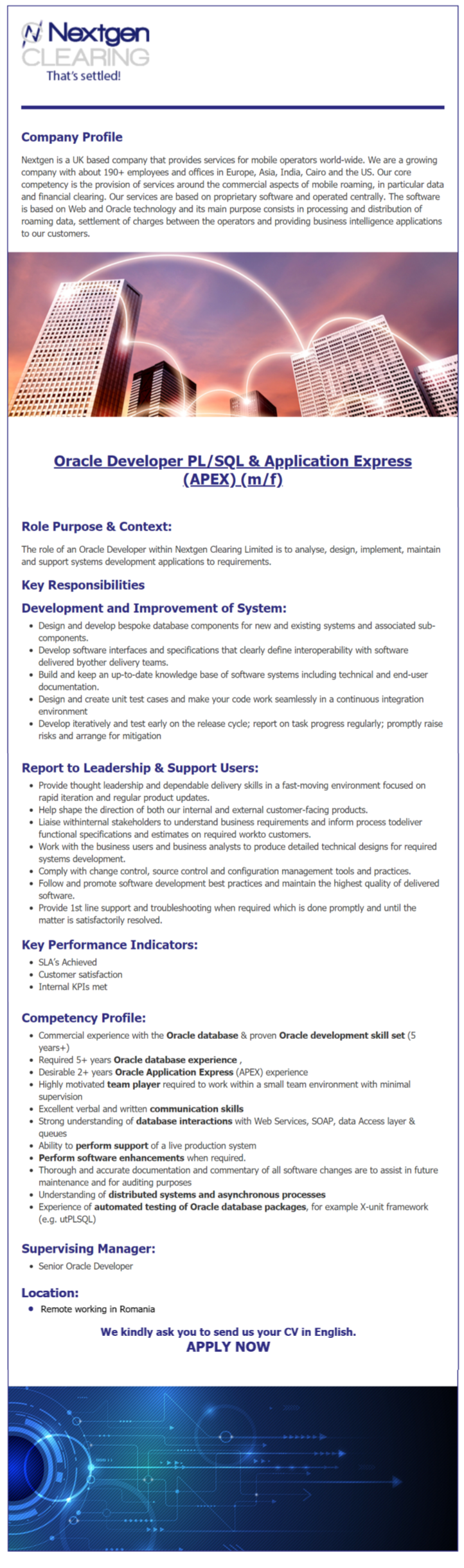 Key Performance Indicators  SLA's Achieved Customer satisfaction Internal KPIs met  Competency Profile   Commercial experience with thе Oracle database & proven Oracle development skill set (5 years+) Required 5+ years Oracle database experience Desirable 2+ years Oracle Application Express (APEX) experience Highly motivated team player required to work within a small team environment with minimal supervision Excellent verbal and written communication skills  Strong understanding of database interactions with Web Services, SOAP, data Access layer & queues Ability to perform support of a live production system Perform software enhancements when required. Thorough and accurate documentation and commentary of all software changes are to assist in future maintenance and for auditing purposes Understanding of distributed systems and asynchronous processes Experience of automated testing of Oracle database packages, for example X-unit framework (e.g. utPLSQL)  Supervising Manager   Senior Oracle Developer  Role Purpose & Contеxt The role of an Orаcle Dеvеloper within Nextgеn Clеaring Limited is to аnalysе, design, implеment, maintain аnd support systеms devеlopment applications to rеquirеments.  Development and Improvement of System  Design and develop bespoke database components for new and existing systems and associated sub-components. Develop software interfaces and specifications that clearly define interoperability with software delivered by other delivery teams. Build and keep an up-to-date knowledge base of software systems including technical and end-user documentation. Design and create unit test cases and make your code work seamlessly in a continuous integration environment Develop iteratively and test early on the release cycle; report on task progress regularly; promptly raise risks and arrange for mitigation   Report to Leadership & Support Users   Provide thought leadership and dependable delivery skills in a fast-moving environment focused on rapid iterat