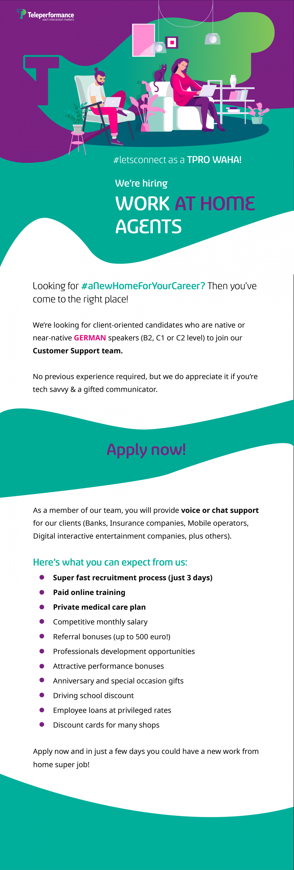 #letsconnect as a TPRO WAHA!  We're hiring Work AT HOME Agents Looking for #aNewHomeForYourCareer? Then you've come to the right place! We're looking for client-oriented candidates who are native or near-native GERMAN speakers (B2, C1 or C2 level) to join our Customer Support team.  No previous experience required, but we do appreciate it if you're tech savvy & a gifted communicator. Apply now!  As a member of our team, you will provide voice or chat support for our clients (Banks, Insurance companies, Mobile operators, Digital interactive entertainment companies, plus others). Here's what you can expect from us: ➔ Super-fast recruitment process (just 3 days) ➔ Competitive monthly salary ➔ Attractive performance bonuses ➔ Paid online training ➔ Referral bonuses (up to 500 euro!) ➔ Professionals development opportunities ➔ Private medical insurance ➔ Anniversary and special occasion gifts ➔ Driving school discount ➔ Employee loans at privileged rates ➔ Discount cards for many shops Apply now and in just a few days you could have a new work from home super job!