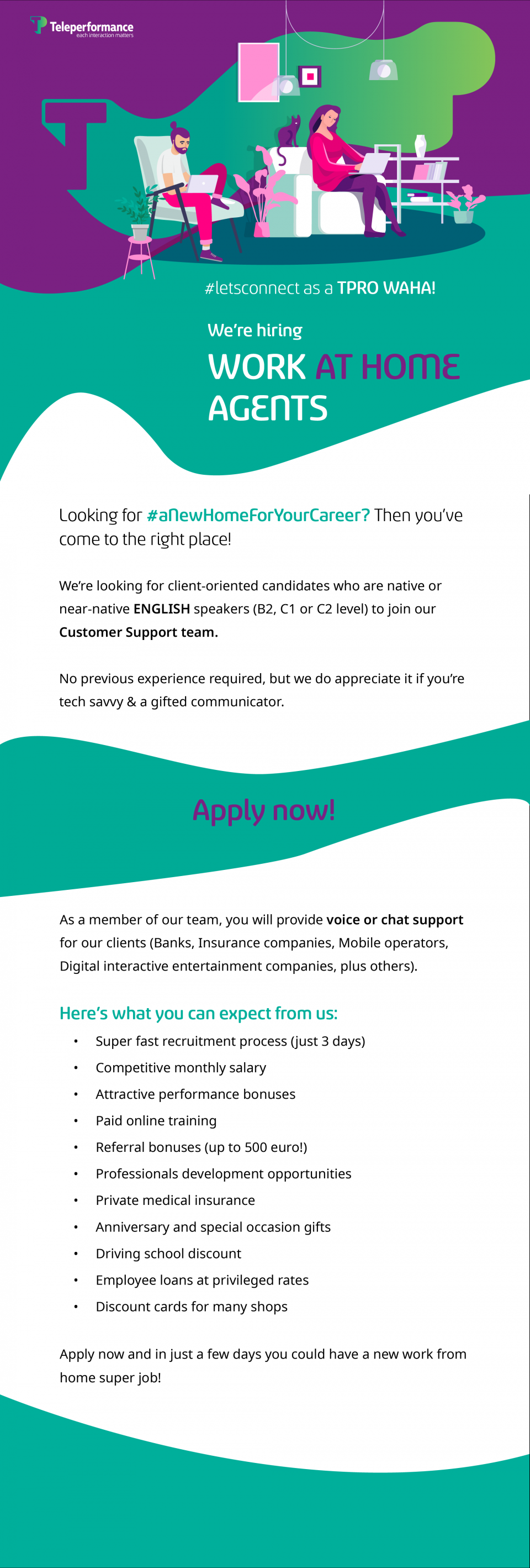 #letsconnect as a TPRO WAHA!  We're hiring Work AT HOME Agents Looking for #aNewHomeForYourCareer? Then you've come to the right place! We're looking for client-oriented candidates who are native or near-native ENGLISH speakers (B2, C1 or C2 level) to join our Customer Support team.  No previous experience required, but we do appreciate it if you're tech savvy & a gifted communicator. Apply now!  As a member of our team, you will provide voice or chat support for our clients (Banks, Insurance companies, Mobile operators, Digital interactive entertainment companies, plus others). Here's what you can expect from us: ➔ Super-fast recruitment process (just 3 days) ➔ Competitive monthly salary ➔ Attractive performance bonuses ➔ Paid online training ➔ Referral bonuses (up to 500 euro!) ➔ Professionals development opportunities ➔ Private medical insurance ➔ Anniversary and special occasion gifts ➔ Driving school discount ➔ Employee loans at privileged rates ➔ Discount cards for many shops Apply now and in just a few days you could have a new work from home super job!