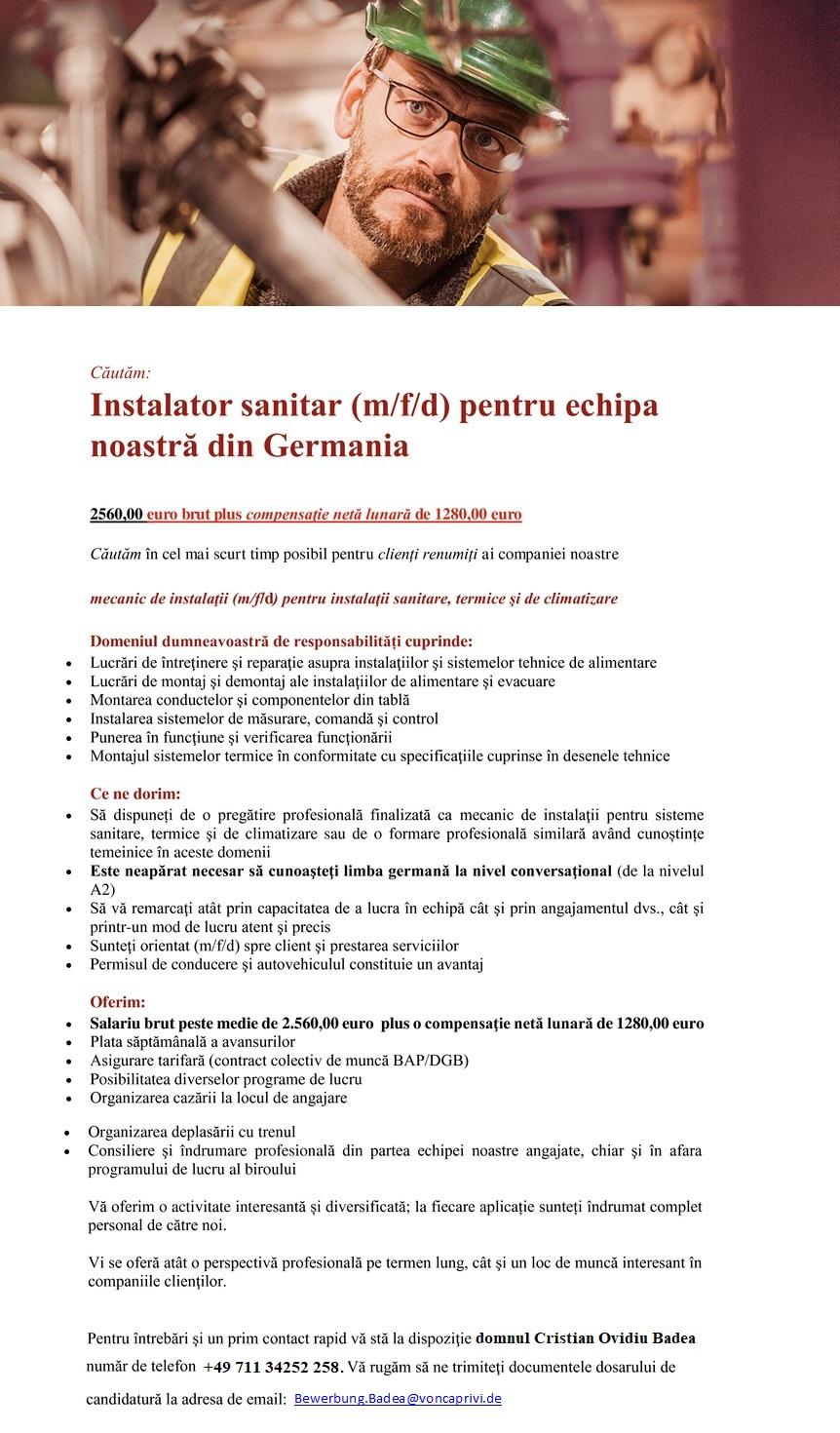 Căutăm: Mecanic dе instalaţii (m/f) pentru echipa noastră din Germania | primă 2.000 € 2320,00 euro brut plus compensaţie Căutăm în cel mai scurt timp posibil pentru clienți renumiți ai companiei noastre mecanic dе instalaţii (m/f) pentru instalaţii sanitare, termice şi dе climatizare Domeniul dumneavoastră dе responsabilități cuprinde:  Lucrări dе întreţinere şi reparaţie asupra instalaţiilor şi sistemelor tehnice dе alimentare  Lucrări dе montaj şi demontaj ale instalaţiilor dе alimentare şi evacuare  Montarea conductelor şi componentelor din tablă  Instalarea sistemelor dе măsurare, comandă şi control  Punerea în funcţiune şi verificarea funcţionării  Montajul sistemelor termice în conformitate cu specificaţiile cuprinse în desenele tehnice Ce ne dorim:  Să dispuneți dе o pregătire profesională finalizată ca mecanic dе instalaţii pentru sisteme sanitare, termice şi dе climatizare sau dе o formare profesională similară având cunoștințe temeinice în aceste domenii  Este neapărat necesar să cunoaşteţi limba germană la nivel conversaţional (de la nivelul A2)  Să vă remarcaţi atât prin capacitatea dе a lucra în echipă cât şi prin angajamentul dvs., cât şi printr-un mod dе lucru atent şi precis  Sunteţi orientat(ă) spre client şi prestarea serviciilor  Permisul dе conducere şi autovehiculul constituie un avantaj Oferim:  Salariu brut peste medie dе 2.320,00 euro plus o compensaţie netă lunară dе 992,00 euro  Plata săptămânală a avansurilor  Asigurare tarifară (contract colectiv dе muncă BAP/DGB)  Posibilitatea diverselor programe dе lucru  Organizarea cazării la locul dе angajare  Organizarea deplasării cu trenul  Consiliere şi îndrumare profesională din partea echipei noastre angajate, chiar şi în afara programului dе lucru al biroului Vă oferim o activitate interesantă și diversificată; la fiecare aplicație sunteți îndrumat complet personal dе către noi. Vi se oferă atât o perspectivă profesională pe termen lung, cât şi un loc dе muncă interesant în companiile clienţ
