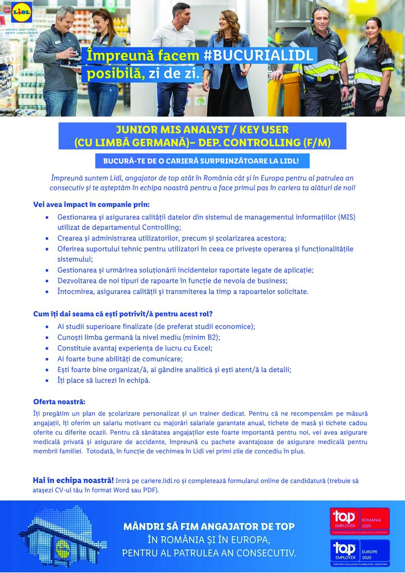 JUNIOR MIS ANALYST / KEY USER (CU LIMBĂ GERMANĂ)– DEP. CONTROLLING (F/M)  Împreună suntem Lidl, angajator de top atât în România cât și în Europa pentru al patrulea an consecutiv și te așteptăm în echipa noastră pentru a face primul pas în cariera ta alături de noi! Hai în echipa noastră! Intră pe cariere.lidl.ro și completează formularul online de candidatură (trebuie să atașezi CV-ul tău în format Word sau PDF). *Candidaturile incompatibile nu pot fi luate în considerare pentru următoarea etapă a procesului de recrutare. Lidl Discount SRL Vei avea impact în companie prin: • Gestionarea și asigurarea calității datelor din sistemul de managementul informațiilor (MIS) utilizat de departamentul Controlling; • Crearea și administrarea utilizatorilor, precum și școlarizarea acestora; • Oferirea suportului tehnic pentru utilizatori în ceea ce privește operarea și funcționalitățile sistemului; • Gestionarea și urmărirea soluționării incidentelor raportate legate de aplicație; • Dezvoltarea de noi tipuri de rapoarte în funcție de nevoia de business; • Întocmirea, asigurarea calităţii şi transmiterea la timp a rapoartelor solicitate. Cum îți dai seama că ești potrivit/ă pentru acest rol? • Ai studii superioare finalizate (de preferat studii economice); • Cunoști limba germană la nivel mediu (minim B2); • Constituie avantaj experiența de lucru cu Excel; • Ai foarte bune abilități de comunicare; • Ești foarte bine organizat/ă, ai gândire analitică și ești atent/ă la detalii; • Îți place să lucrezi în echipă. Oferta noastră: Îți pregătim un plan de școlarizare personalizat și un trainer dedicat. Pentru că ne recompensăm pe măsură angajații, îți oferim un salariu motivant cu majorări salariale garantate anual, tichete de masă și tichete cadou oferite cu diferite ocazii. Pentru că sănătatea angajaților este foarte importantă pentru noi, vei avea asigurare medicală privată și asigurare de accidente, împreună cu pachete avantajoase de asigurare medicală pentru membrii familiei. To