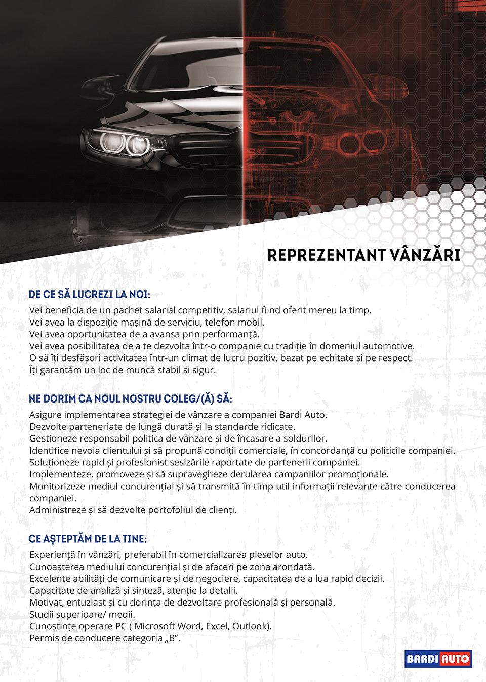 Cu un istoric de peste o sută de ani în industria auto, Bardi Auto reprezintă încredere și calitate superioară. Oferta noastră variată de soluții, calitatea serviciilor prestate și echipa de specialiști au făcut posibil ca astăzi să fim un jucător important în segmentul de piese auto. Datorită ascensiunii înregistrate de companie, rețeaua noastră comercială și numărul angajaților crește sistematic (+800 de salariați și 47 de reprezentanțe Bardi Auto în România). Considerăm că asigurarea serviciilor la cele mai înalte standarde se poate realiza doar cu oameni calificați, motiv pentru care prioritatea noastră este de a oferi fiecărui coleg un mediu de lucru plăcut, siguranța și stabilitatea locului de muncă, motivare financiară și dezvoltare pe plan profesional și personal.Pentru mai multe informații puteți vizita pagina noastră de cariere: https://bardiauto.portalcariera.ro