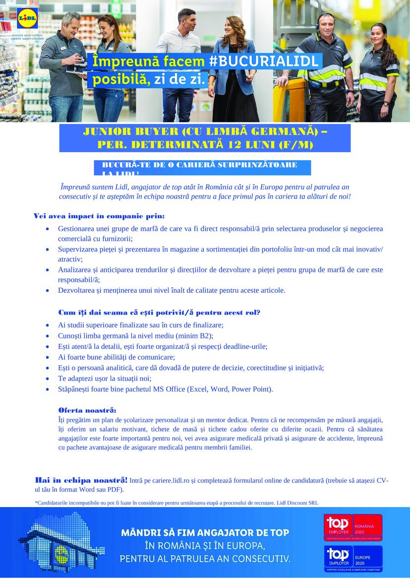 Junior Buyer - per. determinata 12 luni (f/m)  Împreună suntem Lidl, angajator de top atât în România cât și în Europa pentru al patrulea an consecutiv și te așteptăm în echipa noastră pentru a face primul pas în cariera ta alături  Hai în echipa noastră! Intră pe cariere.lidl.ro și completează formularul online de candidatură (trebuie să atașezi CV-ul tău în format Word sau PDF). *Candidaturile incompatibile nu pot fi luate în considerare pentru următoarea etapă a procesului de recrutare. Lidl Discount SRL Vei avea impact în companie prin:  Gestionarea unei grupe de marfă de care va fi direct responsabil/ă prin selectarea produselor și negocierea comercială cu furnizorii;  Supervizarea pieței și prezentarea în magazine a sortimentației din portofoliu într-un mod cât mai inovativ/atractiv;  Analizarea și anticiparea trendurilor și direcțiilor de dezvoltare a pieței pentru grupa de marfă de care este responsabil/ă;  Dezvoltarea și menținerea unui nivel înalt de calitate pentru aceste articole. Cum îți dai seama că ești potrivit/ă pentru acest rol?  Ai studii superioare finalizate sau în curs de finalizare;  Cunoști limba germană la nivel mediu (minim B2);  Ești atent/ă la detalii, ești foarte organizat/ă și respecți deadline-urile;  Ai foarte bune abilități de comunicare;  Ești o persoană analitică, care dă dovadă de putere de decizie, corectitudine și inițiativă;  Te adaptezi ușor la situații noi;  Stăpânești foarte bine pachetul MS Office (Excel, Word, Power Point). Oferta noastră: Îți pregătim un plan de școlarizare personalizat și un mentor dedicat. Pentru că ne recompensăm pe măsură angajații, îți oferim un salariu motivant, tichete de masă și tichete cadou oferite cu diferite ocazii. Pentru că sănătatea angajaților este foarte importantă pentru noi, vei avea asigurare medicală privată și asigurare de accidente, împreună cu pachete avantajoase de asigurare medicală pentru membrii familiei.   Lidl, parte a grupului Schwarz, cu sediul central în Neckarsulm, este u