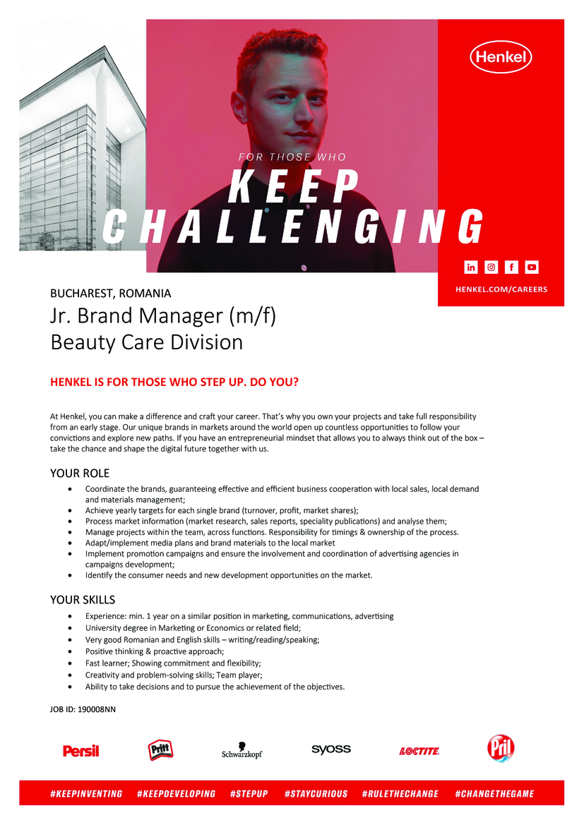 Jr. Brand Manager (m/f)  Beauty Care Division  Henkel is for those who step up. Do you?  At Henkel, you can make a difference and craft your career. That's why you own your projects and take full responsibility from an early stage. Our unique brands in markets around the world open up countless opportunities to follow your convictions and explore new paths. If you have an entrepreneurial mindset that allows you to always think out of the box – take the chance and shape the digital future together with us.  YOUR Role  Coordinate the brands, guaranteeing effective and efficient business cooperation with local sales, local demand and materials management; Achieve yearly targets for each single brand (turnover, profit, market shares); Process market information (market research, sales reports, speciality publications) and analyse them; Manage projects within the team, across functions. Responsibility for timings & ownership of the process. Adapt/implement media plans and brand materials to the local market Implement promotion campaigns and ensure the involvement and coordination of advertising agencies in campaigns development; Identify the consumer needs and new development opportunities on the market.  Your skills  Experience: min. 1 year on a similar position in marketing, communications, advertising University degree in Marketing or Economics or related field; Very good Romanian and English skills – writing/reading/speaking; Positive thinking & proactive approach; Fast learner; Showing commitment and flexibility; Creativity and problem-solving skills; Team player; Ability to take decisions and to pursue the achievement of the objectives.   JOB ID: 190008NN