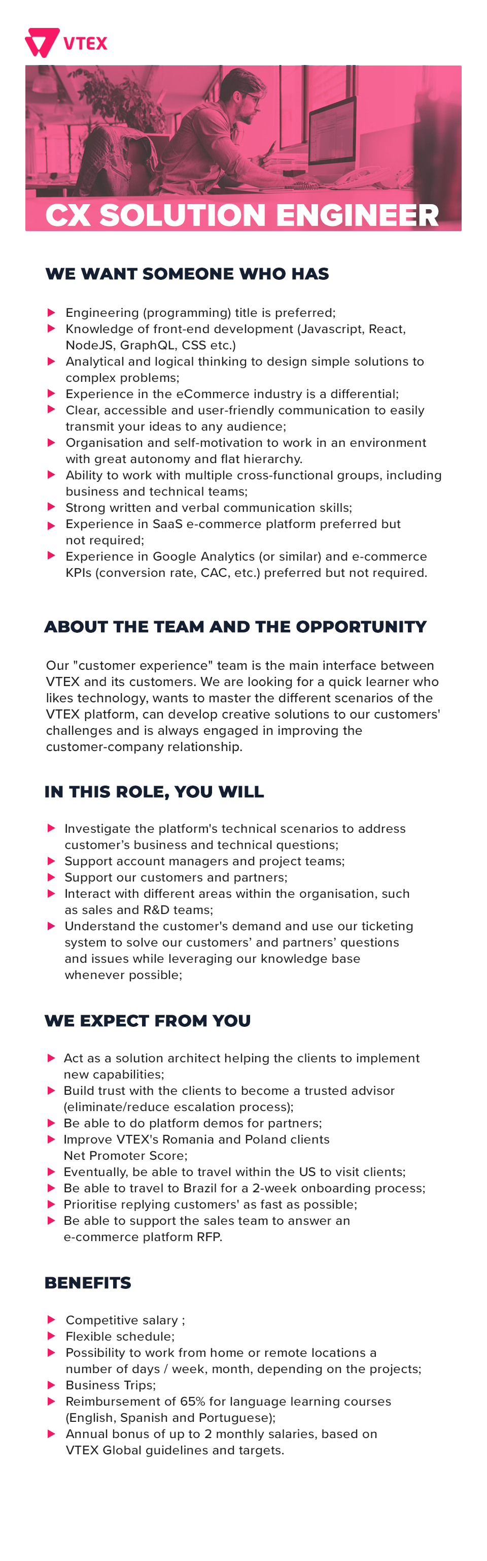 WE WANT SOMEONE WHO HAS  Engineering (programming) title is preferred; Knowledge of front-end development (Javascript, React, NodeJS, GraphQL, CSS etc.) Analytical and logical thinking to design simple solutions to complex problems; Experience in the eCommerce industry is a differential; Clear, accessible and user-friendly communication to easily transmit your ideas to any audience; Organisation and self-motivation to work in an environment with great autonomy and flat hierarchy. Ability to work with multiple cross-functional groups, including business and technical teams; Strong written and verbal communication skills; Experience in SaaS e-commerce platform preferred but not required; Experience in Google Analytics (or similar) and e-commerce KPIs (conversion rate, CAC, etc.) preferred but not required.  ABOUT THE TEAM AND THE OPPORTUNITY Our