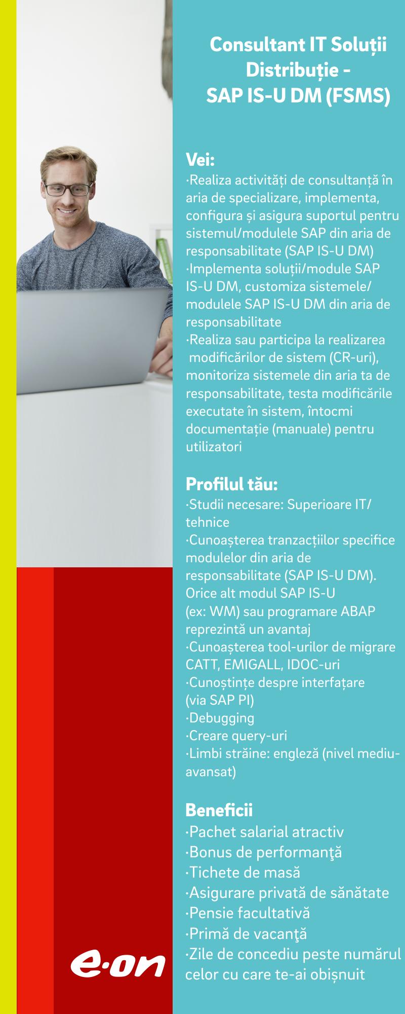 Ce vei face  Realizezi activităţi de consultanţă în aria de specializare, implementezi, configurezi şi asiguri suportul pentru sistemul/modulele SAP din aria de responsabilitate (SAP IS-U DM); Implementezi soluţii/module SAP IS-U DM, customizezi sistemele/modulele SAP IS-U DM din aria de responsabilitate; Realizezi sau participi la realizarea modificărilor de sistem (CR-uri), monitorizezi sistemele din aria ta de responsabilitate, testezi modificările executate în sistem, întocmeşti documentaţie (manuale) pentru utilizatori Profilul tău  Studii: SuperioareIT/tehnice  Limbi straine: engleza (nivel mediu-avansat)  Cerinţe IT şi tehnice:     Cunoaşterea tranzacţiilor specifice modulelor din aria de responsabilitate (SAP IS-U DM). Orice alt modul SAP IS-U cunoscut reprezintă un avantaj Cunoaşterea structurii de tabele SAP Folosirea tool-urilor de migrare CATT, EMIGALL Cunoştinţe IDOC-uri Cunoştinţe despre interfaţare (via SAP PI) Folosirea tranzacţiilor de monitorizare sistem Debugging Utilizare user exit-uri Creare query-uri Programare job-uri Programare ABAP - avantaj  Experienţă practică necesară:  minim 3 ani de experienţă în sisteme specifice, pe aria de specializare SAP IS-U DM  Dovada a minim 4 contribuţii personale în proiecte/dezvoltări complexe SAP IS-U DM Ce îţi oferim  Pachet salarial atractiv; Bonus de performanţă; Tichete de masă; Asigurare privată de sănătate; Pensie facultativă; Primă de vacanţă.