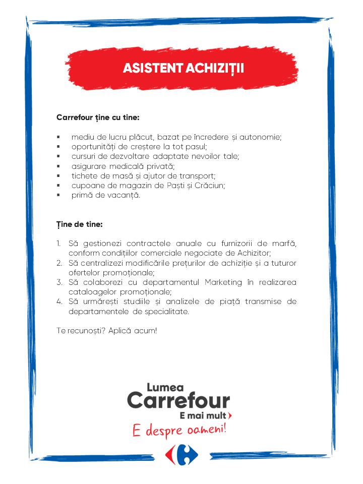 Carrefour ține cu tine:  mediu de lucru plăcut, bazat pe încredere și autonomie; oportunități de creștere la tot pasul; cursuri de dezvoltare adaptate nevoilor tale; asigurare medicală privată; tichete de masă și ajutor de transport; cupoane de magazin de Paști și Crăciun; primă de vacanță.   Ţine de tine:  să gestionezi contractele anuale cu furnizorii de marfă, conform condițiilor comerciale negociate de Achizitor; să centralizezi modificările prețurilor de achiziție și a tuturor ofertelor promoționale; să colaborezi cu departamentul Marketing în realizarea cataloagelor promoționale; să urmărești studiile și analizele de piață transmise de departamentele de specialitate.  Te recunoști? Aplică acum! Carrefour ține cu tine:  mediu de lucru plăcut, bazat pe încredere și autonomie; oportunități de creștere la tot pasul; cursuri de dezvoltare adaptate nevoilor tale; asigurare medicală privată; tichete de masă și ajutor de transport; cupoane de magazin de Paști și Crăciun; primă de vacanță.   Ţine de tine:  să gestionezi contractele anuale cu furnizorii de marfă, conform condițiilor comerciale negociate de Achizitor; să centralizezi modificările prețurilor de achiziție și a tuturor ofertelor promoționale; să colaborezi cu departamentul Marketing în realizarea cataloagelor promoționale; să urmărești studiile și analizele de piață transmise de departamentele de specialitate.  Te recunoști? Aplică acum! Lumea Carrefour e mai mult. E despre oameni!Lumea noastră? E despre prietenia fără vârstă și bucuria de a fi buni în ceea ce facem. Despre diversitatea meseriilor, dar mai ales despre diversitatea membrilor unei mari familii. Despre emoția primului job și satisfacția pe care o avem când suntem de ajutor.Fiecare dintre noi avem trăsături care ne fac să fim unici și valoroși. Suntem diferiți și în același timp suntem la fel ca toți românii: vrem să fim liberi, să alegem, să ne exprimăm punctul de vedere, să ne simțim bine.