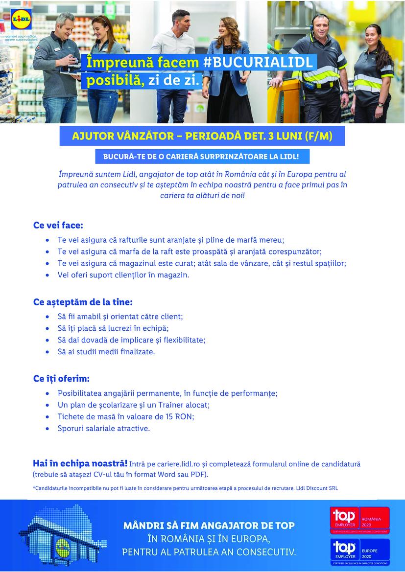 Ajutor Vanzator Jimbolia (jud. Timis) (f/m)  Împreună suntem Lidl, angajator de top atât în România cât și în Europa pentru al patrulea an consecutiv și te așteptăm în echipa noastră pentru a face primul pas în cariera ta alături de noi! Ce vei face: • Te vei asigura că rafturile sunt aranjate și pline de marfă mereu; • Te vei asigura că marfa de la raft este proaspătă și aranjată corespunzător; • Te vei asigura că magazinul este curat; atât sala de vânzare, cât și restul spațiilor; • Vei oferi suport clienților în magazin.  Ce așteptăm de la tine: • Să fii amabil și orientat către client; • Să îți placă să lucrezi în echipă; • Să dai dovadă de implicare și flexibilitate; • Să ai studii medii finalizate.  Ce îți oferim: • Posibilitatea angajării permanente, în funcție de performanțe; • Un plan de școlarizare și un Trainer alocat; • Tichete de masă în valoare de 15 RON; • Sporuri salariale atractive.   BUCURĂ-TE DE O CARIERĂ SURPRINZĂTOARE LA LIDL! AJUTOR VÂNZĂTOR – PERIOADĂ DET. 3 LUNI (F/M) Hai în echipa noastră! Intră pe cariere.lidl.ro și completează formularul online de candidatură (trebuie să atașezi CV-ul tău în format Word sau PDF). *Candidaturile incompatibile nu pot fi luate în considerare pentru următoarea etapă a procesului de recrutare. Lidl Discount SRL